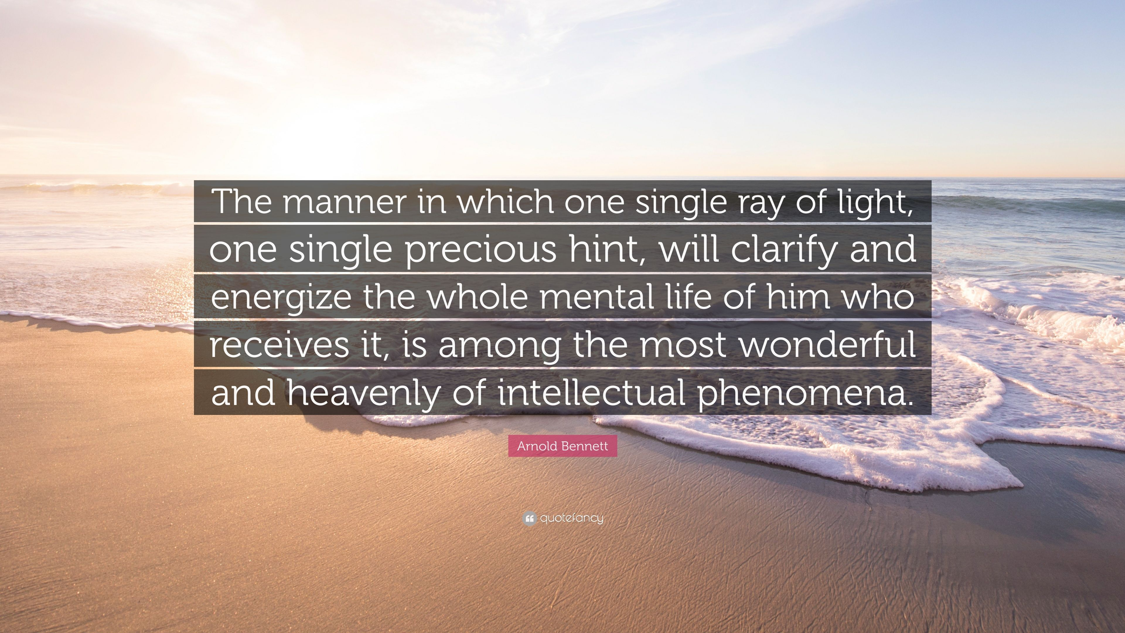 "Arnold Bennett Quote: ""The manner in which one single ray of light ..."