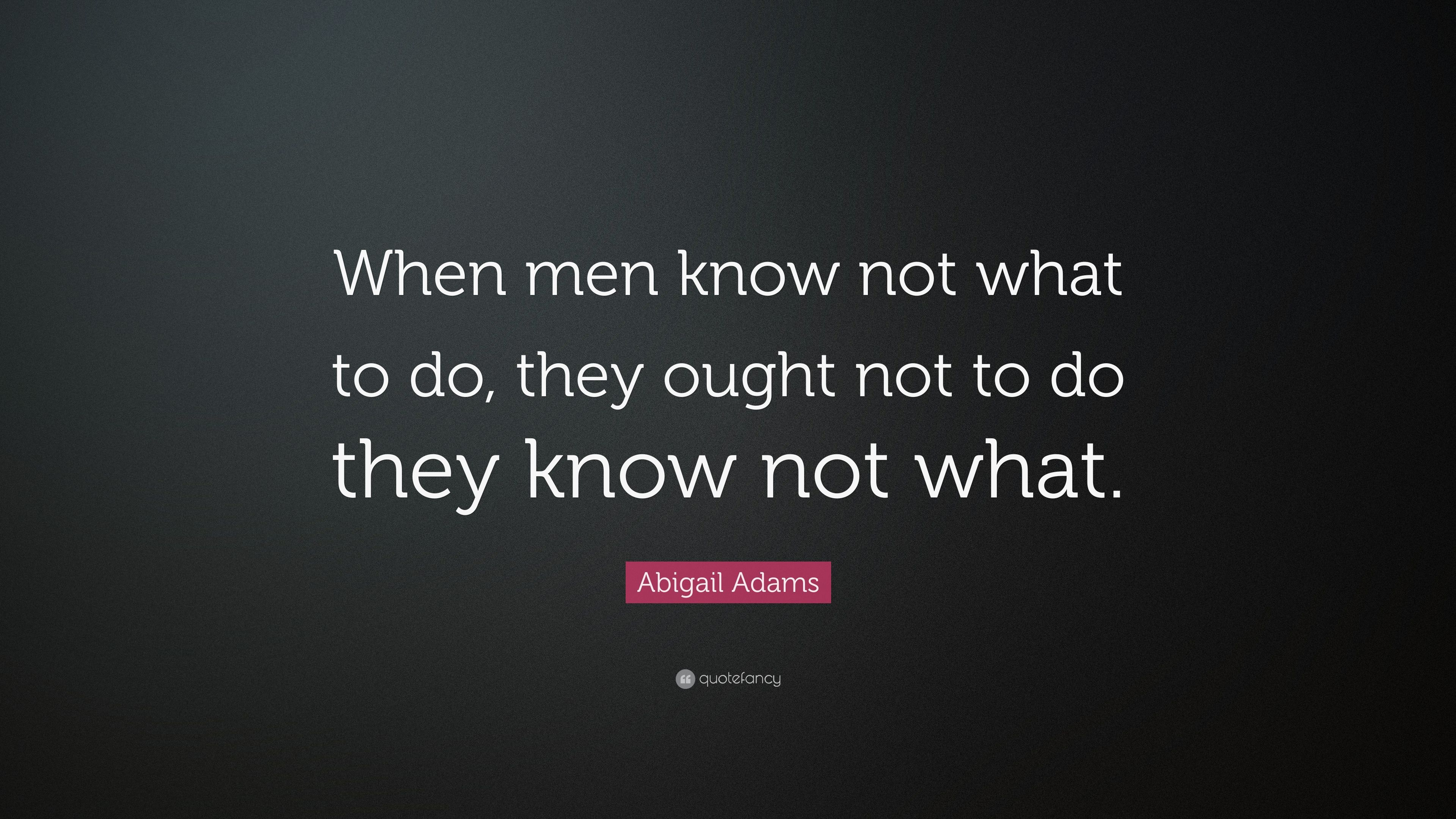 """Abigail Adams Quotes Abigail Adams Quote """"When Men Know Not What To Do They Ought Not"""
