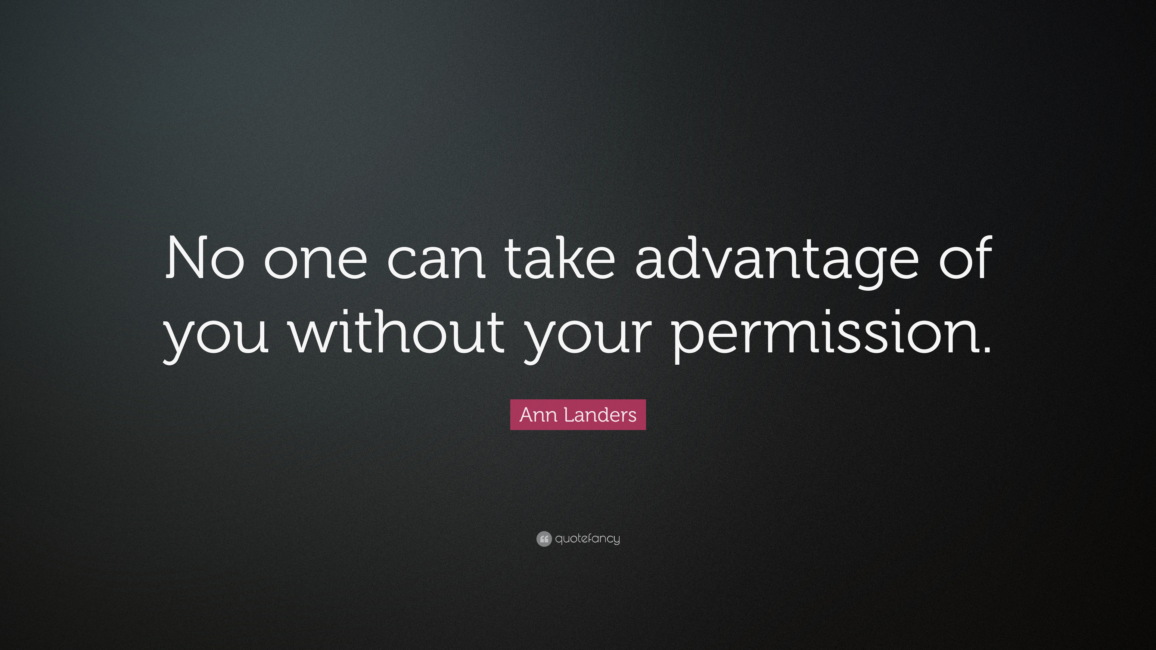 "Ann Landers Quote: ""No one can take advantage of you without ..."
