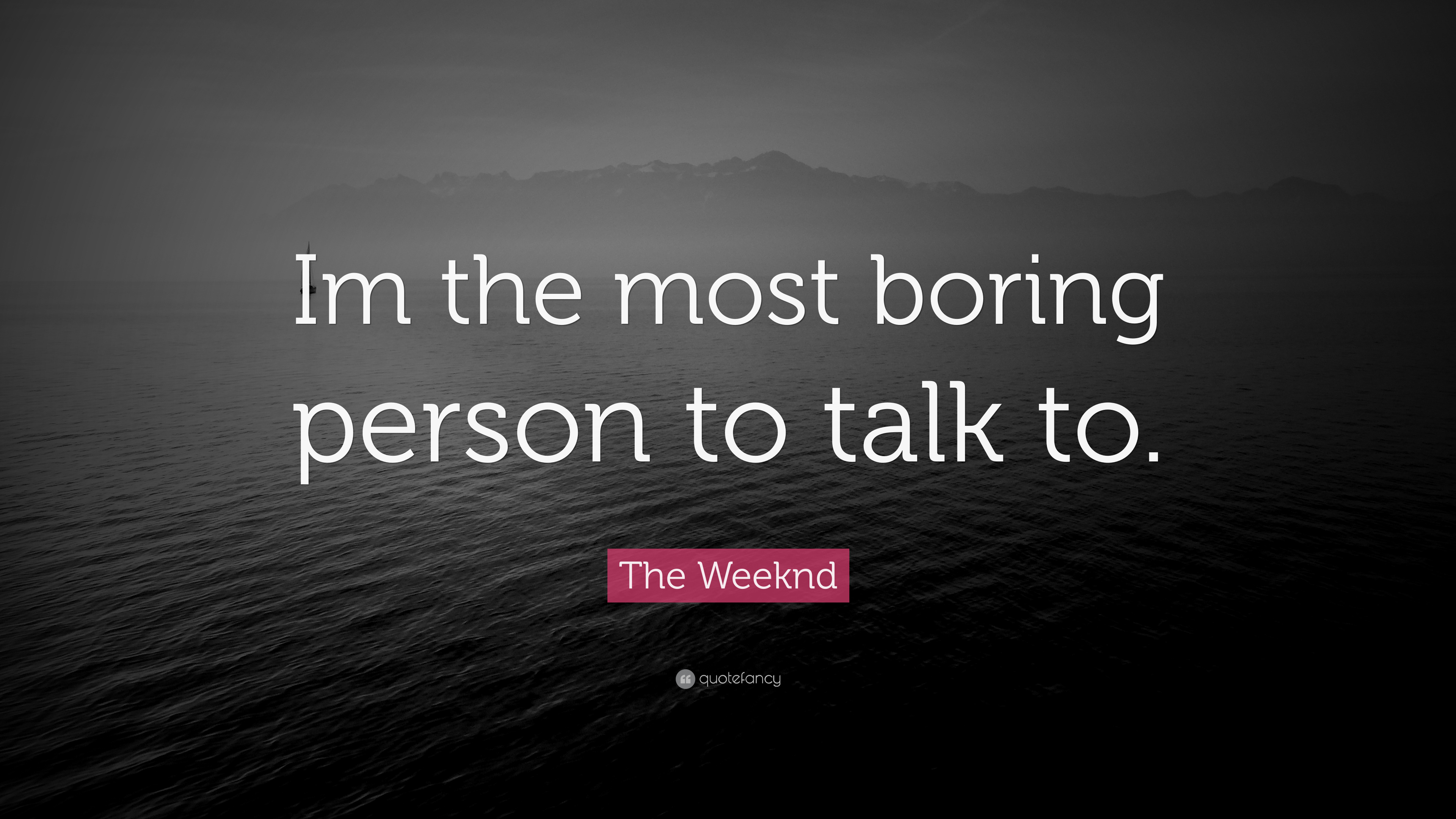 """This Is So Boring Quotes: The Weeknd Quote: """"Im The Most Boring Person To Talk To"""