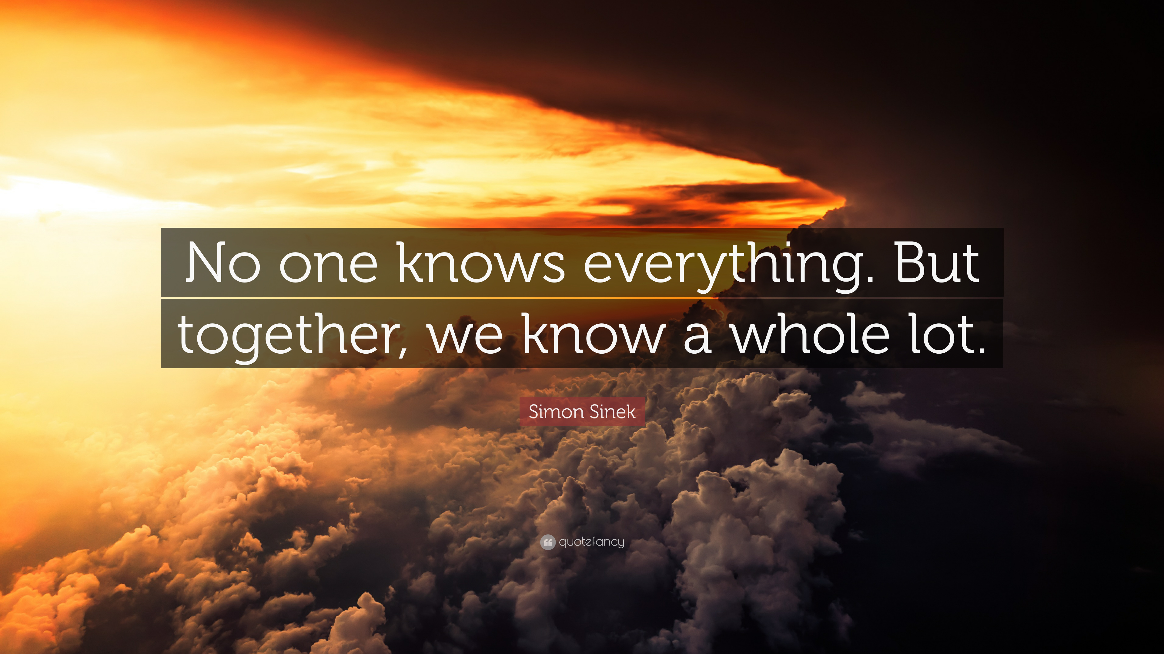 """Simon Sinek Quote: """"No One Knows Everything. But Together"""
