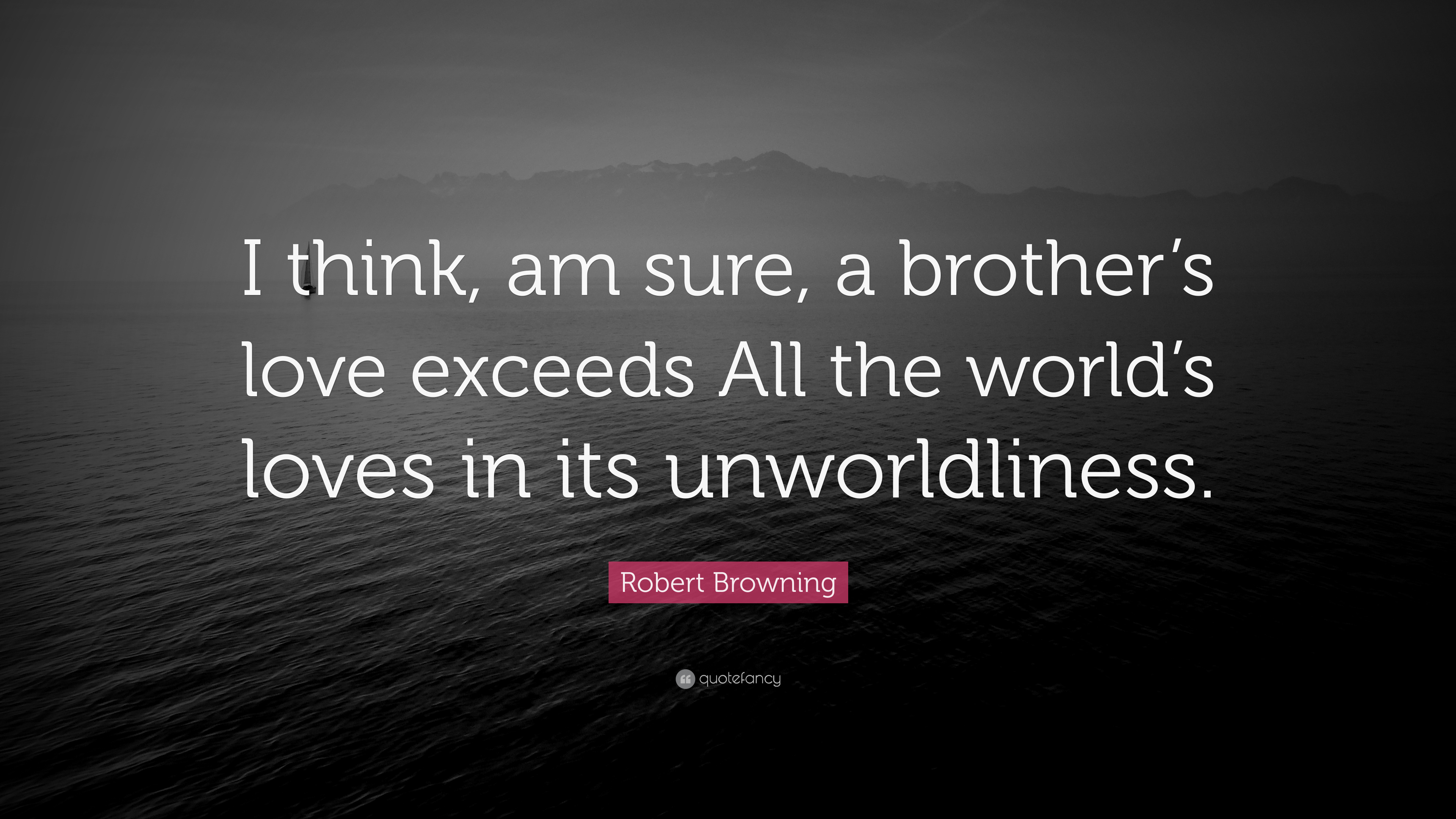 Robert Browning Quote I Think Am Sure A Brother S Love Exceeds All The World S Loves In Its Unworldliness 9 Wallpapers Quotefancy