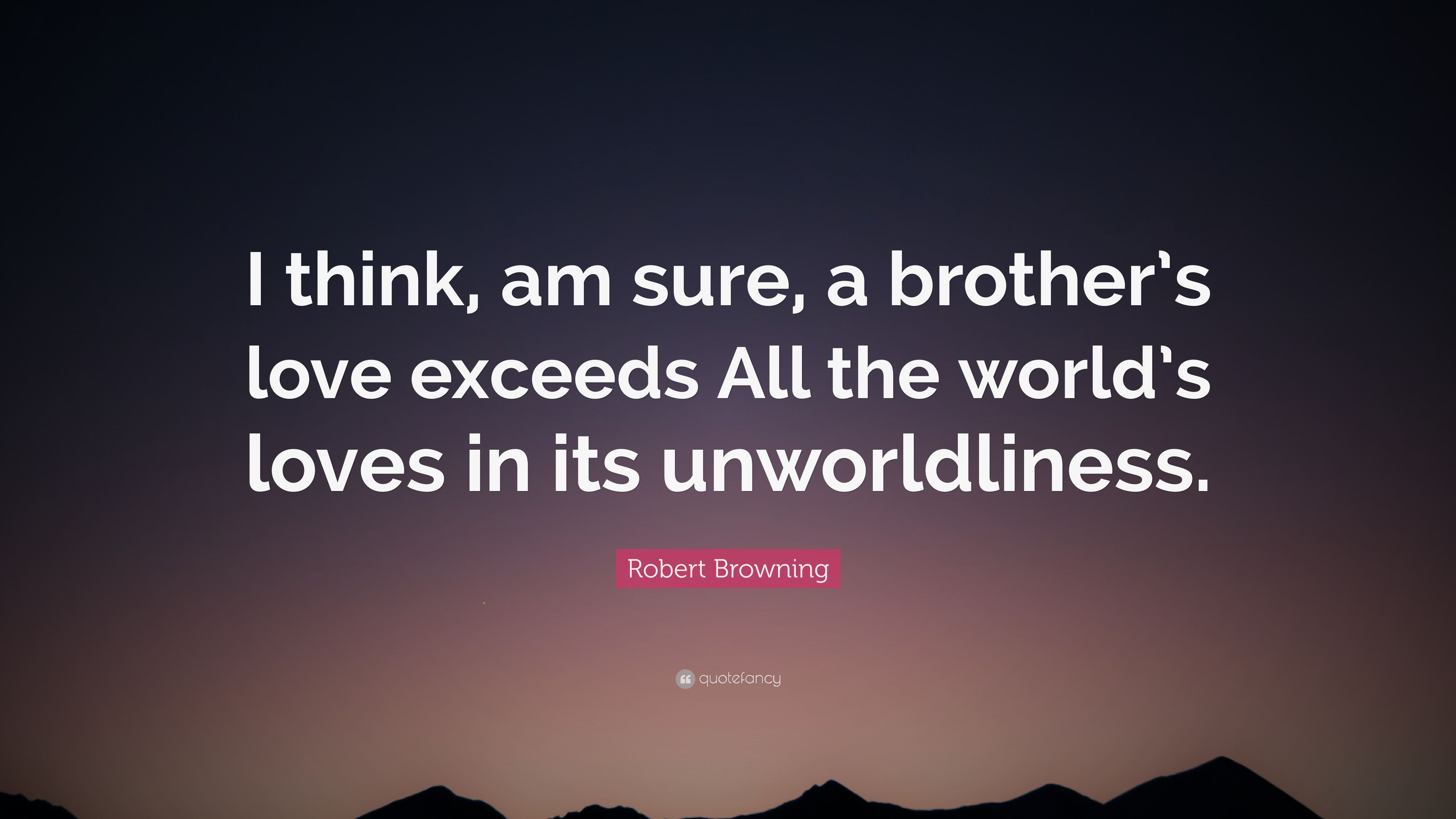 """Robert Browning Quote: """"I think, am sure, a brother\'s love ..."""