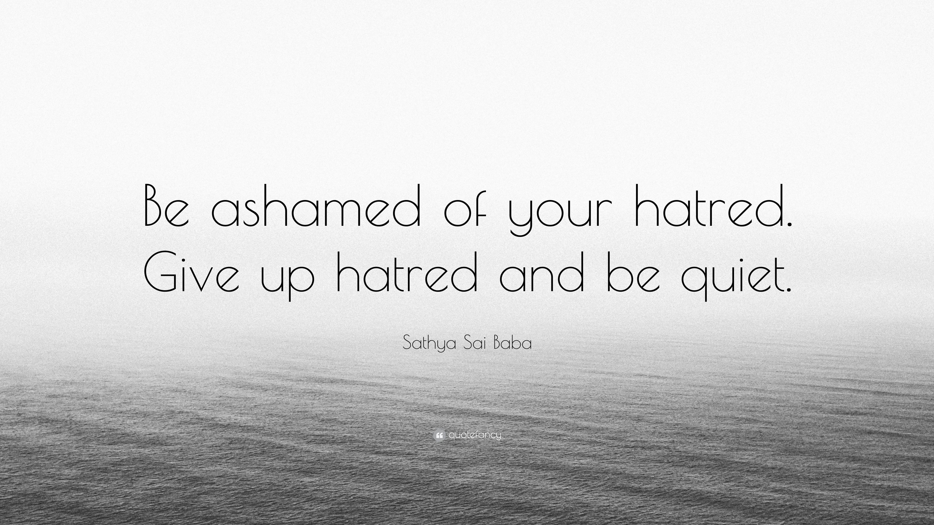 "Sathya Sai Baba Quote: ""Be Ashamed Of Your Hatred. Give Up"