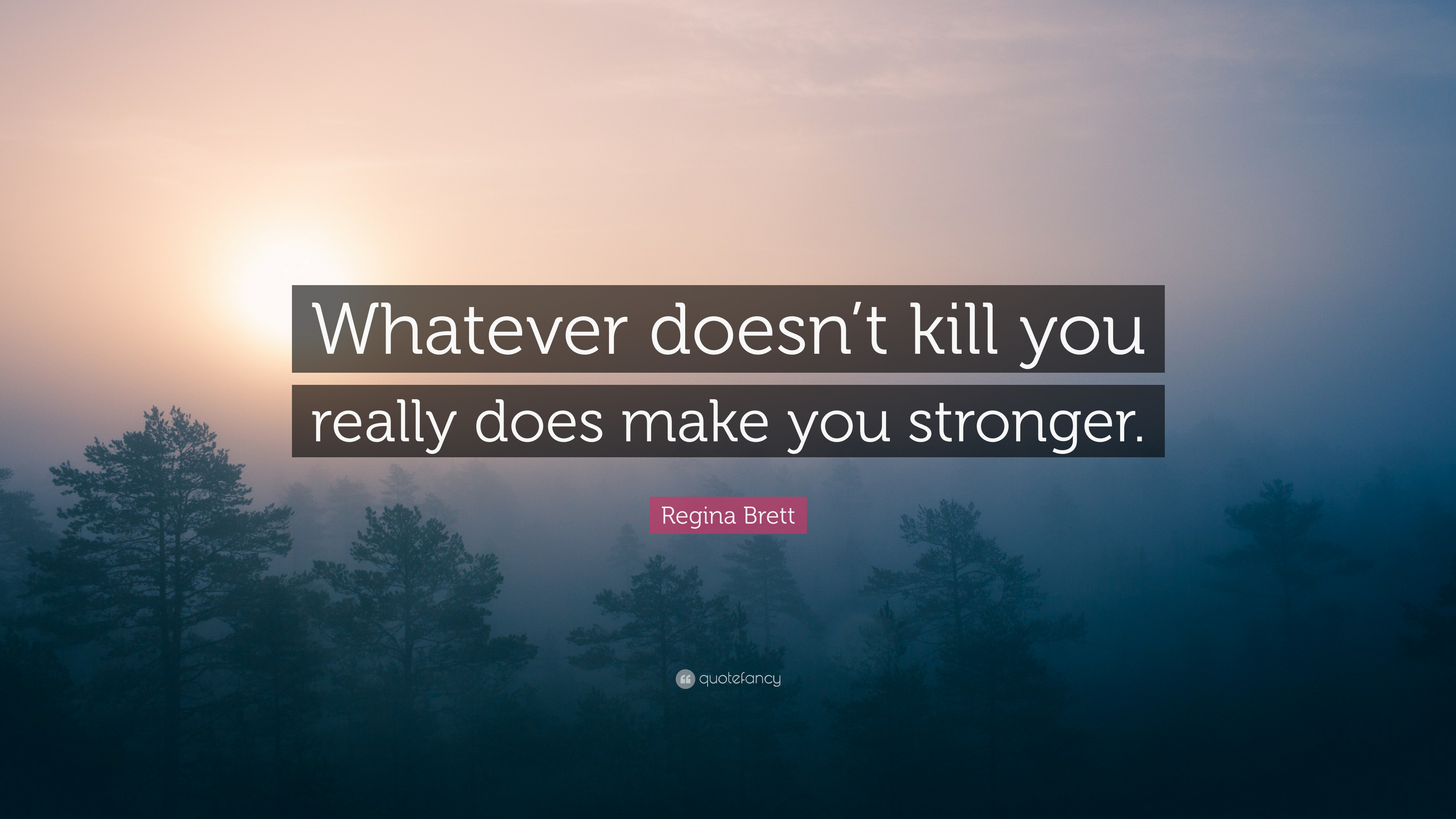 Regina Brett Quote Whatever Doesnt Kill You Really Does Make You