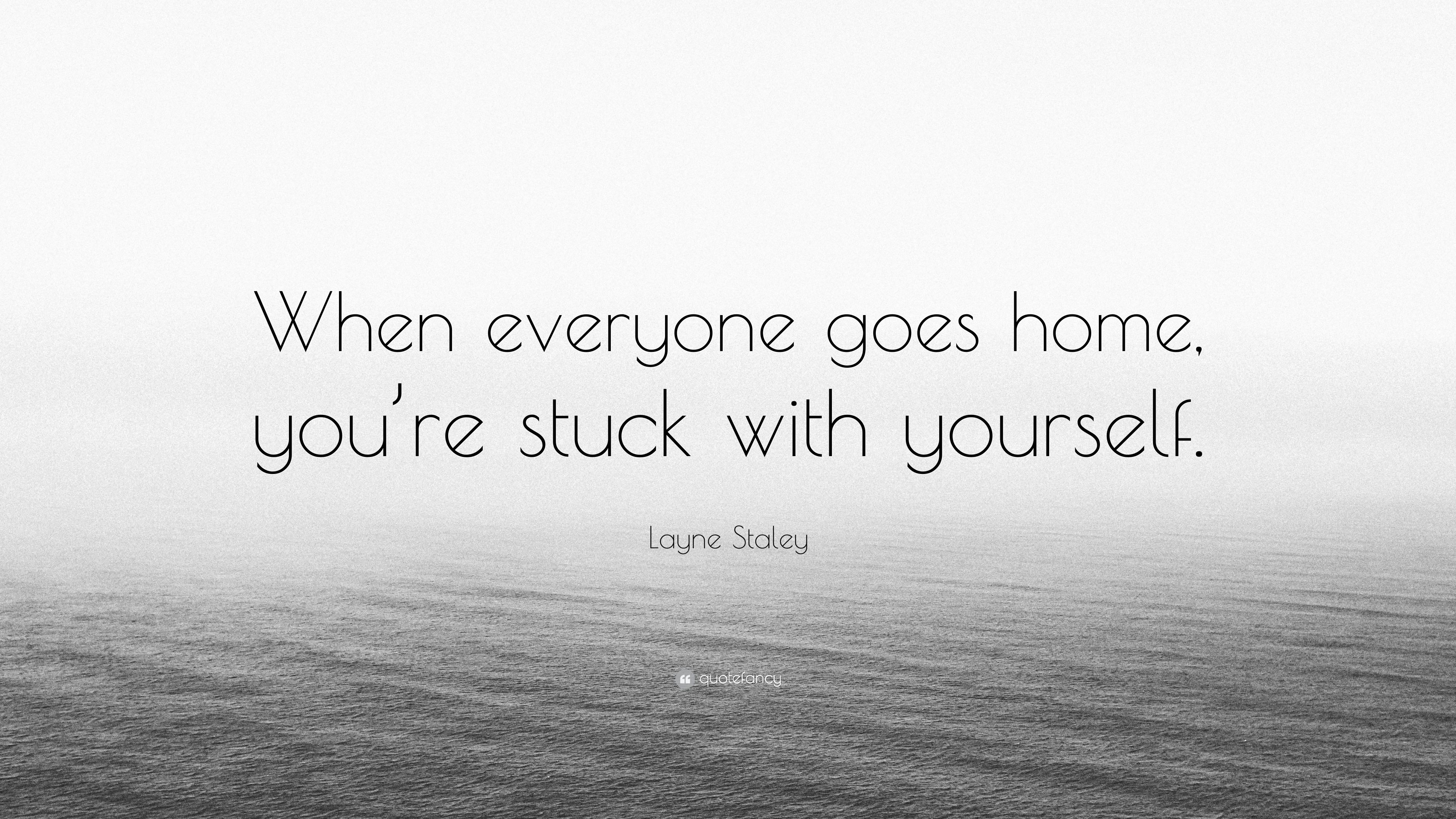 Layne Staley Quote When Everyone Goes Home Youre Stuck With