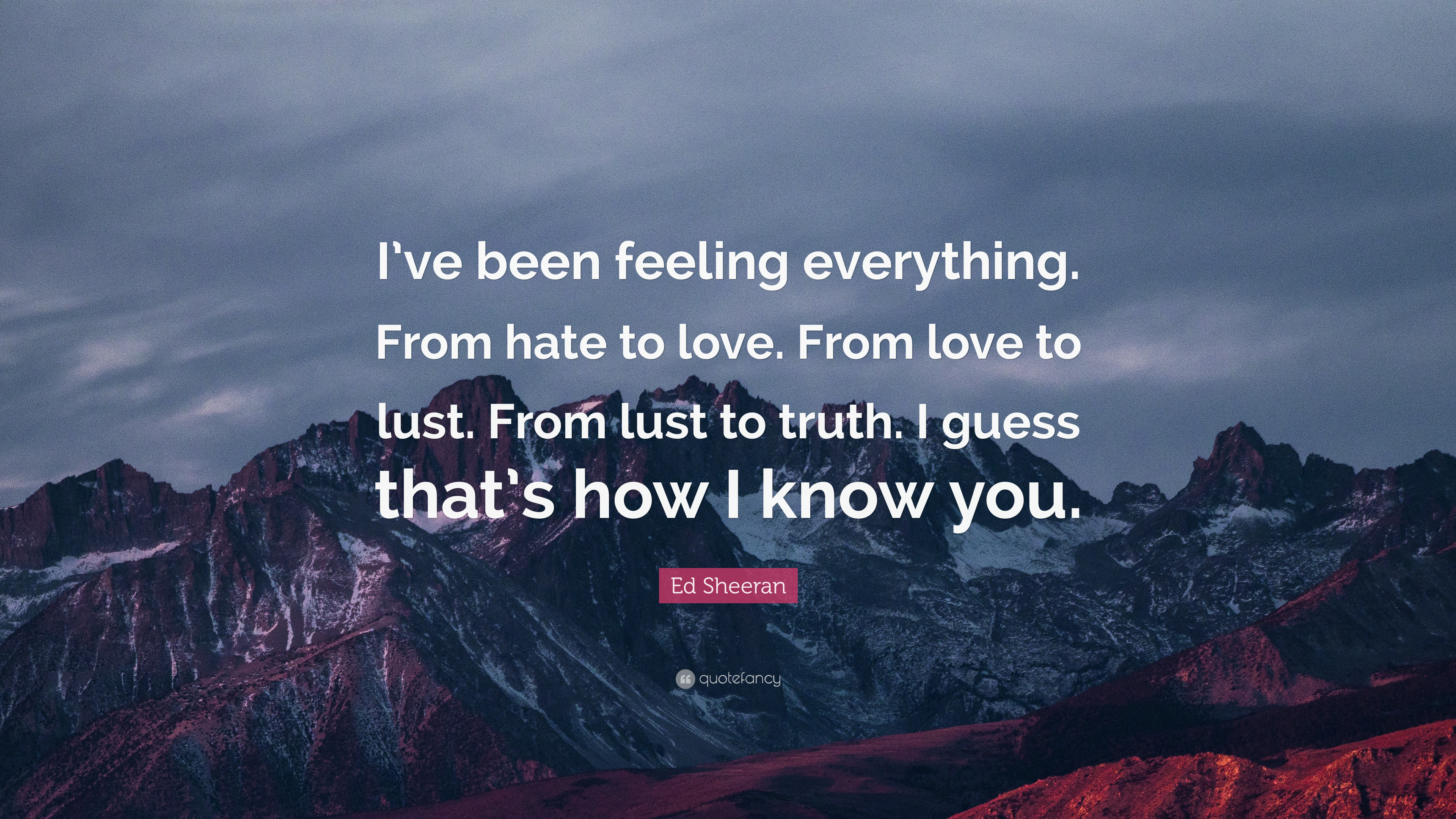 Ed Sheeran Quote I Ve Been Feeling Everything From Hate To Love
