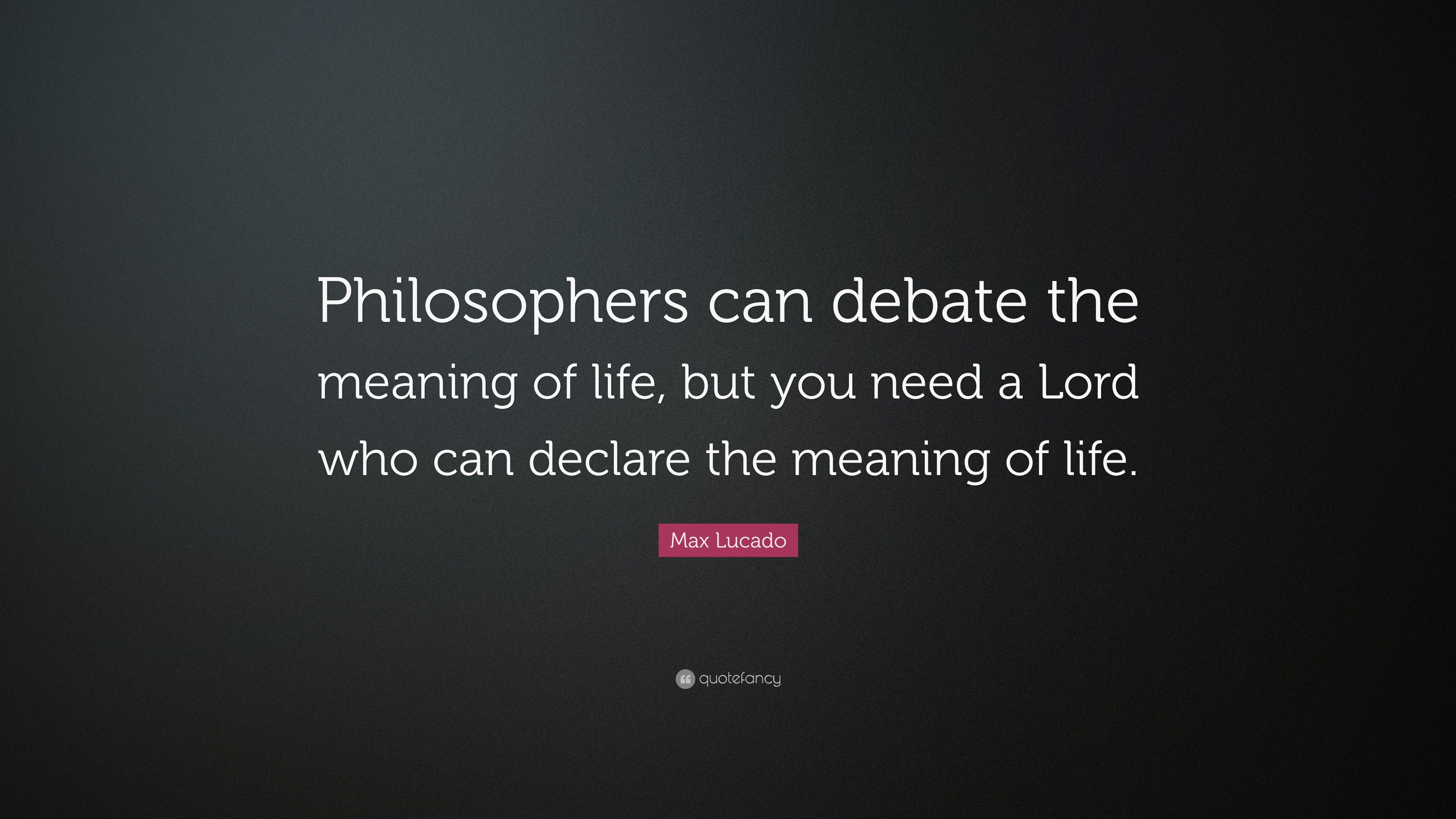 "Philosophers Quotes On The Meaning Of Life Max Lucado Quote ""Philosophers Can Debate The Meaning Of Life"