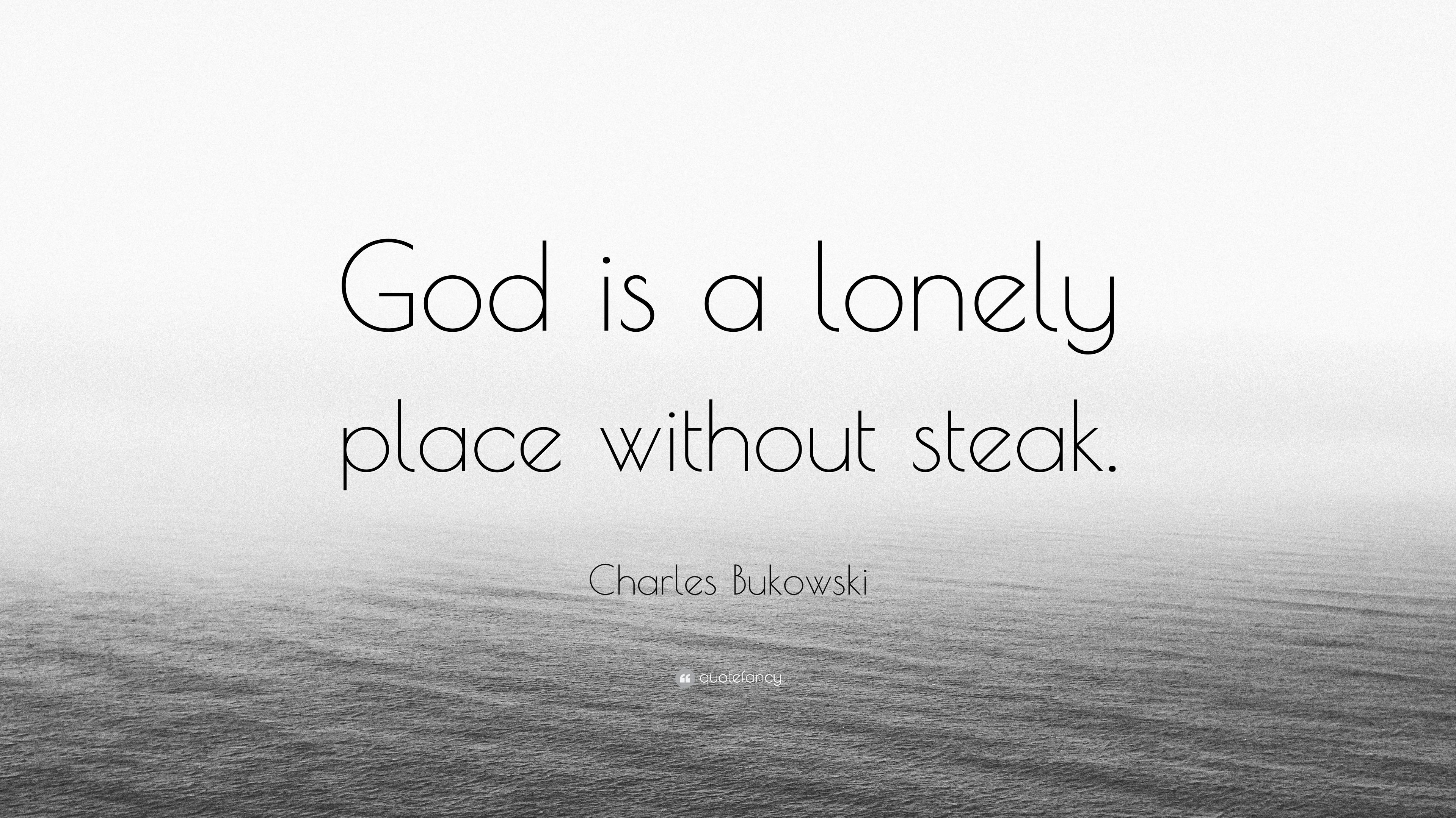 Charles Bukowski Quote God Is A Lonely Place Without Steak 10