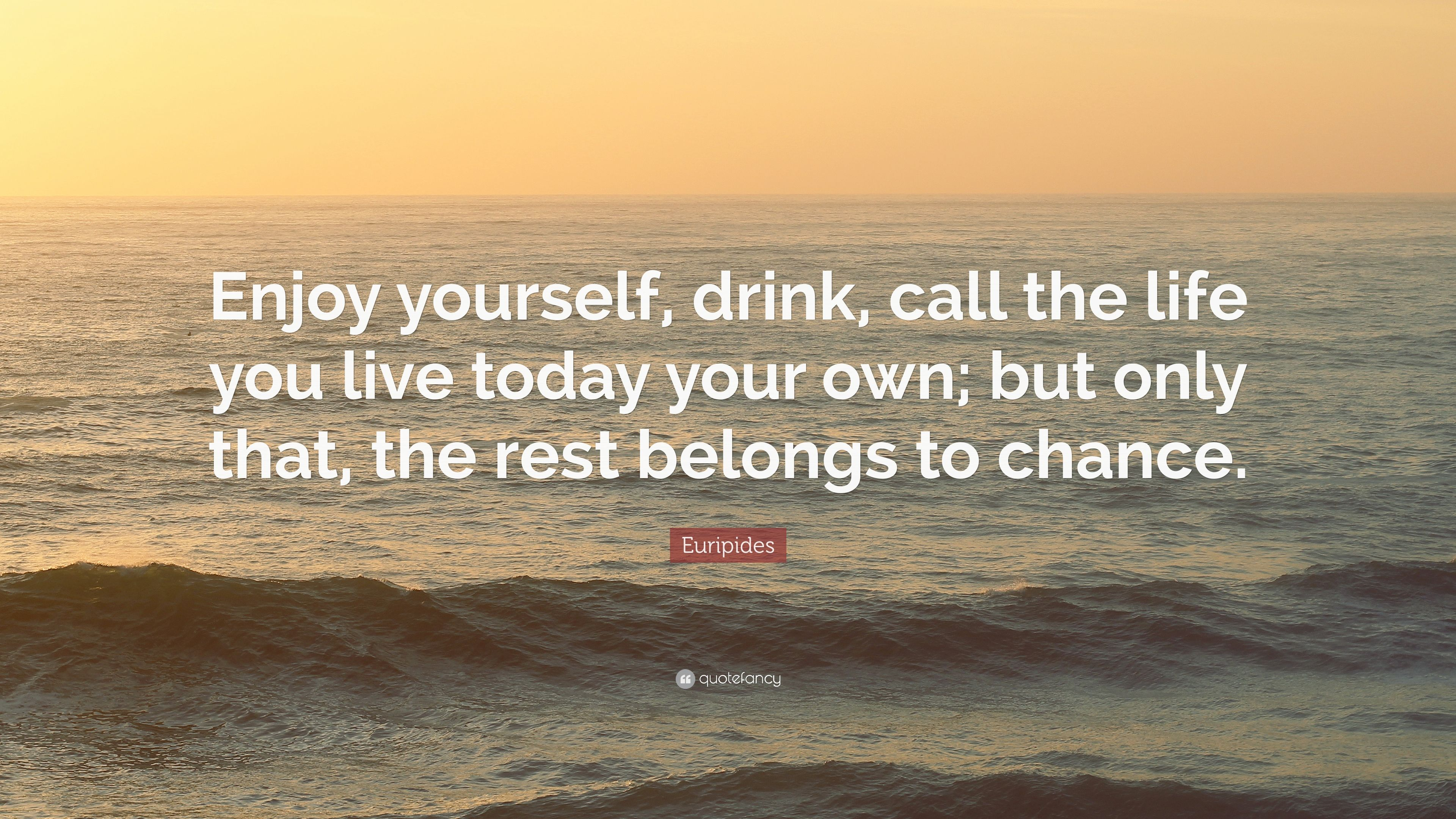 """Euripides Quote: """"Enjoy Yourself, Drink, Call The Life You"""