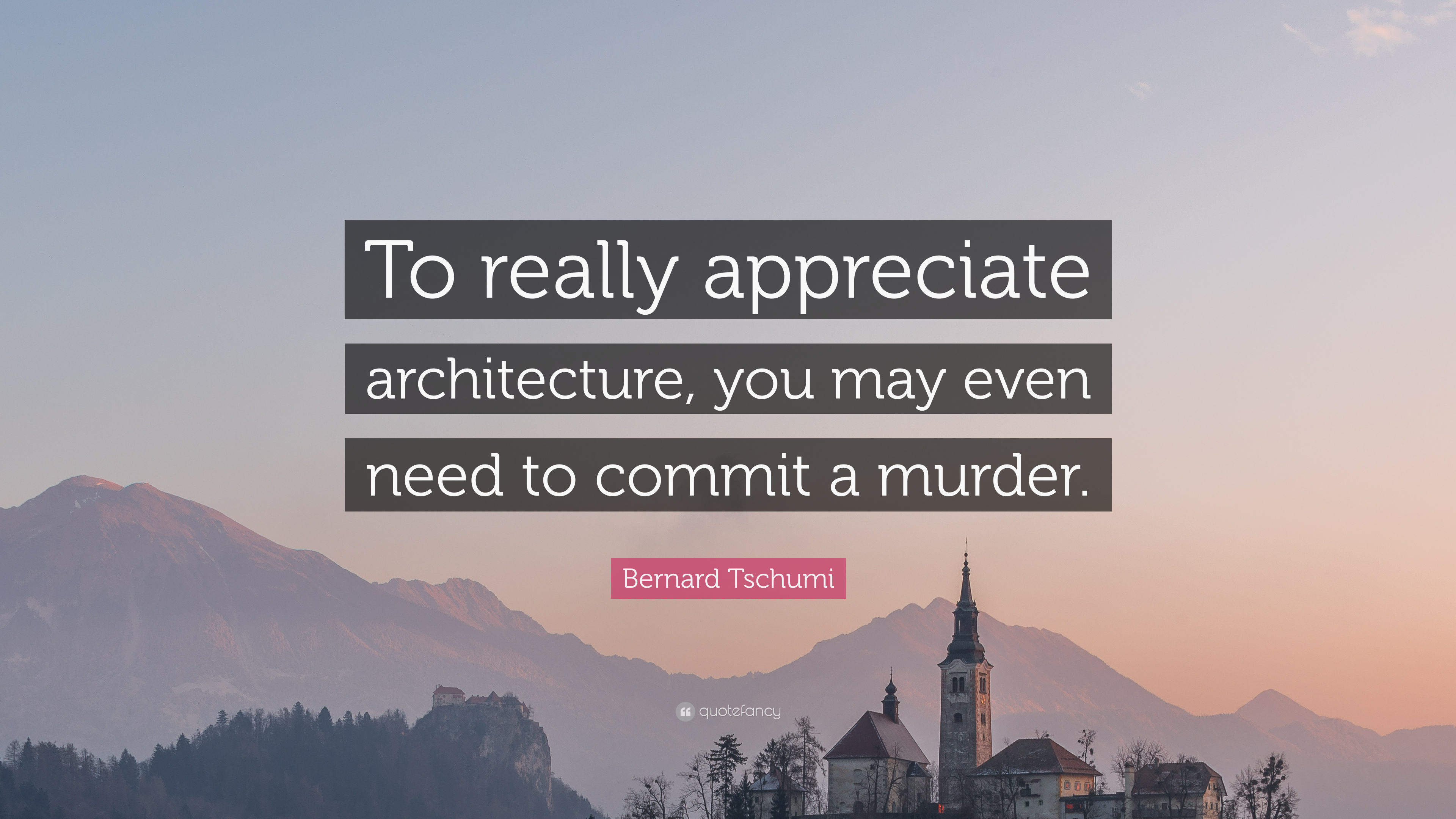 bernard tschumi quote to really appreciate architecture you may