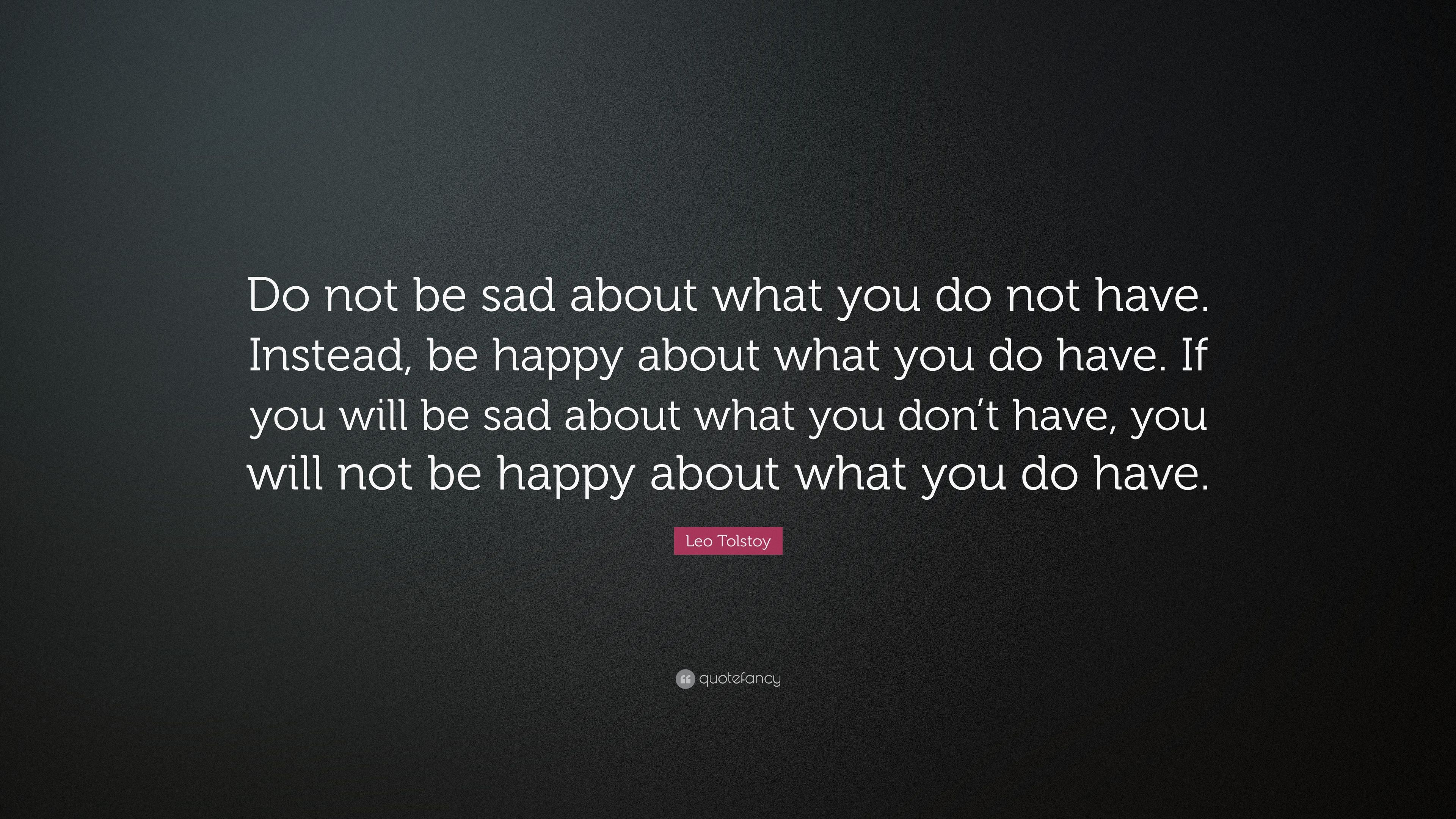 Leo Tolstoy Quote Do Not Be Sad About What You Do Not Have