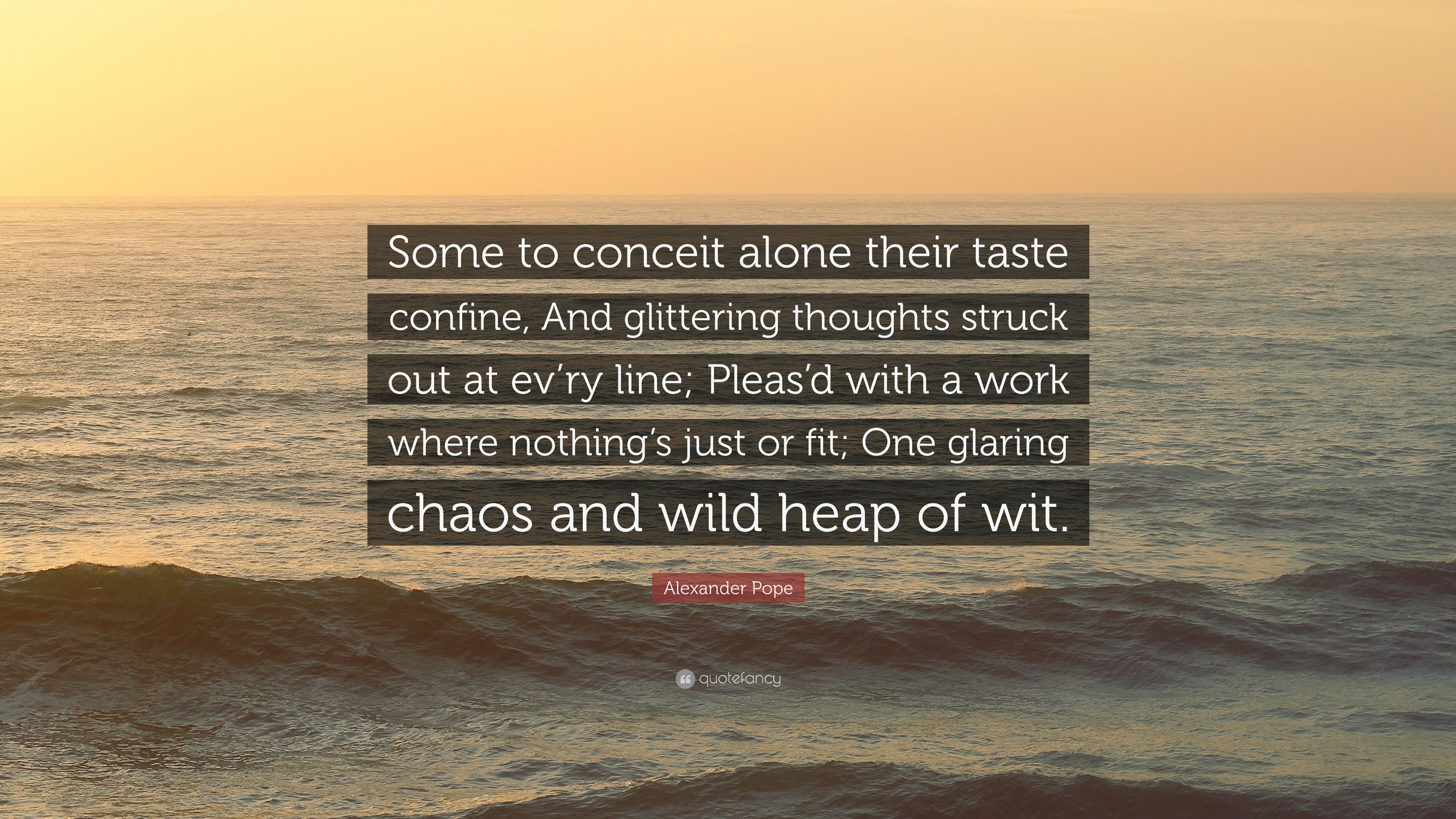 """Alexander Pope Quote: """"Some To Conceit Alone Their Taste"""