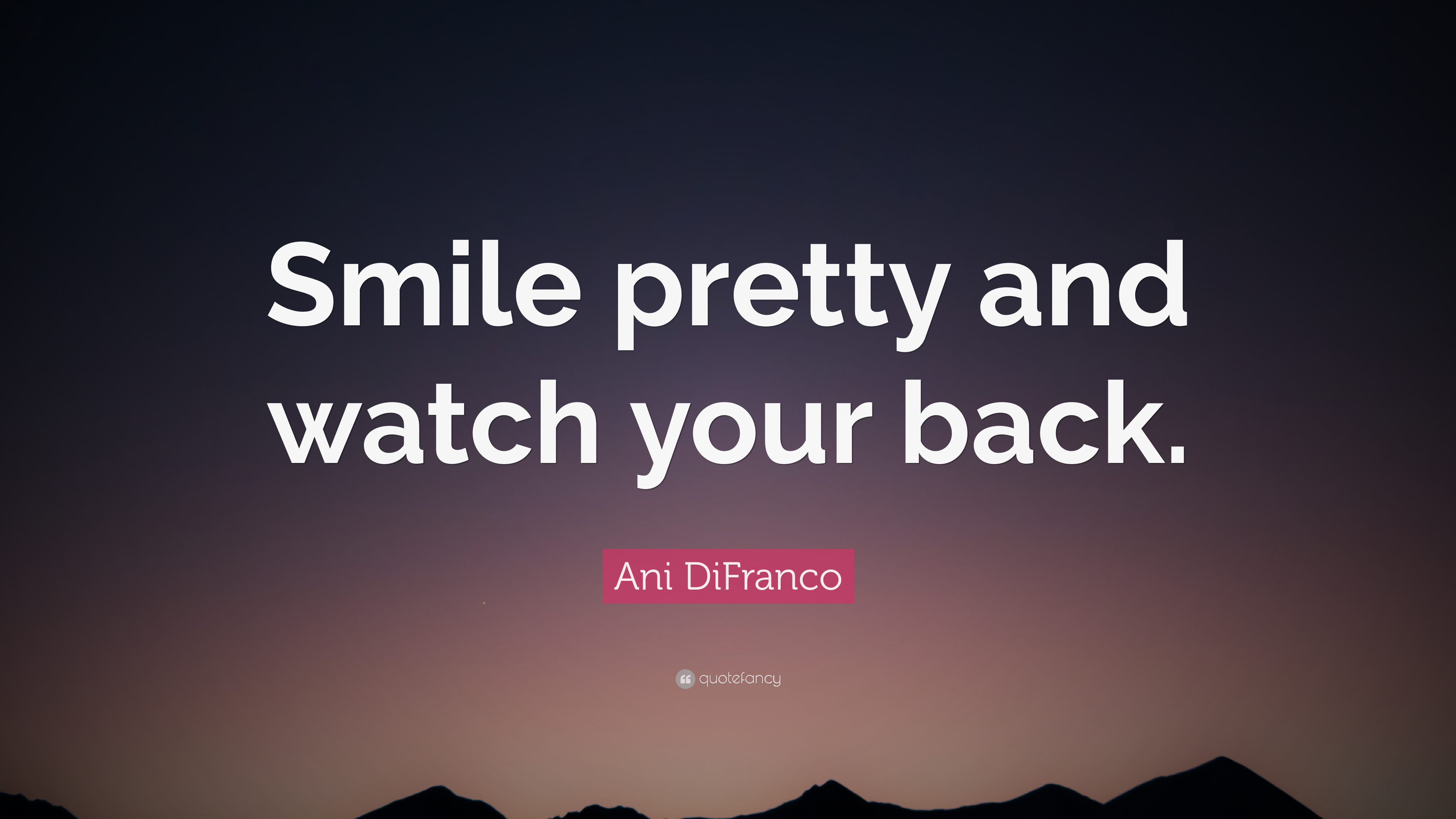 Ani Difranco Quote Smile Pretty And Watch Your Back 6
