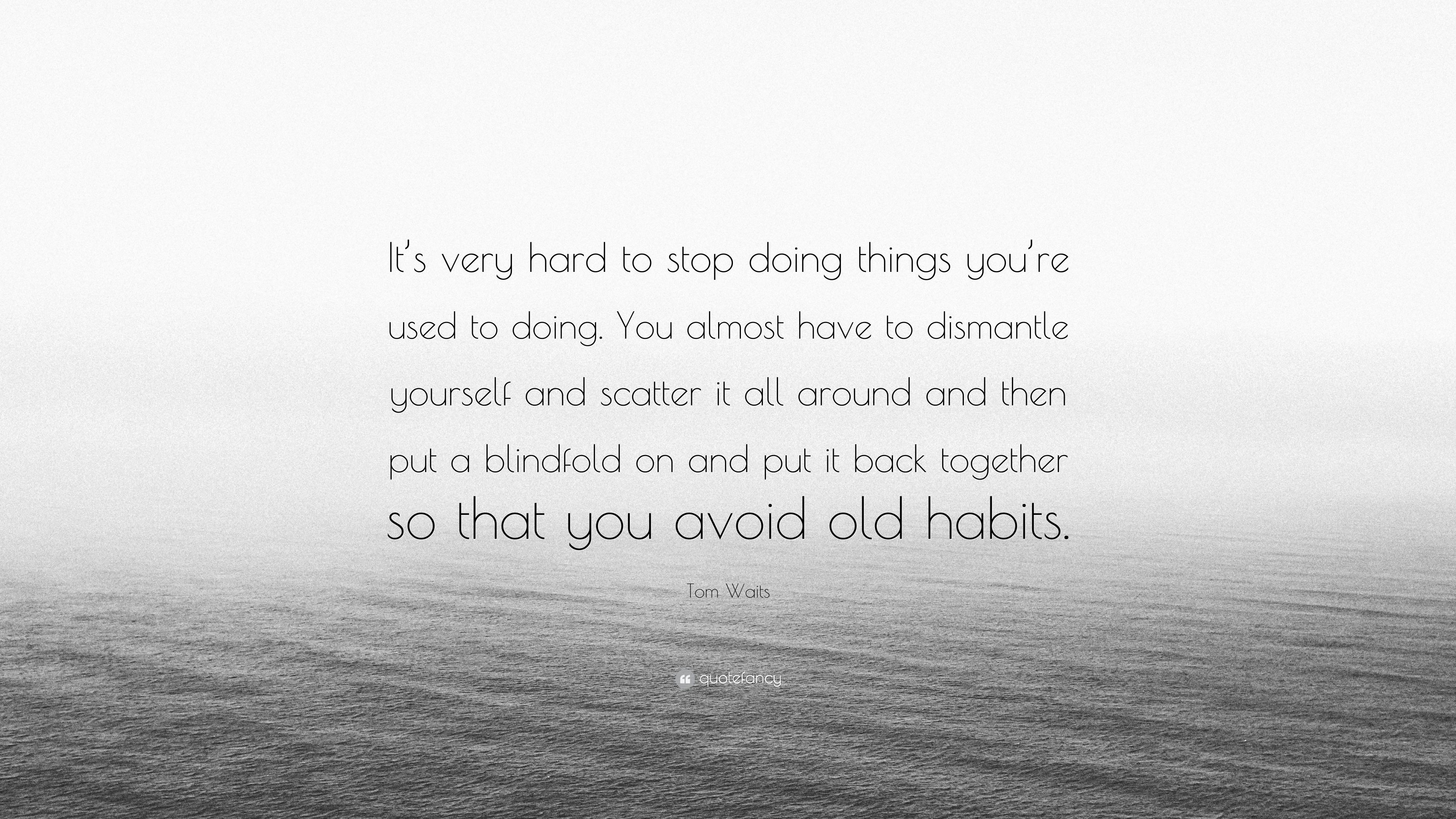"Tom Waits Quote: ""It's very hard to stop doing things you're used"