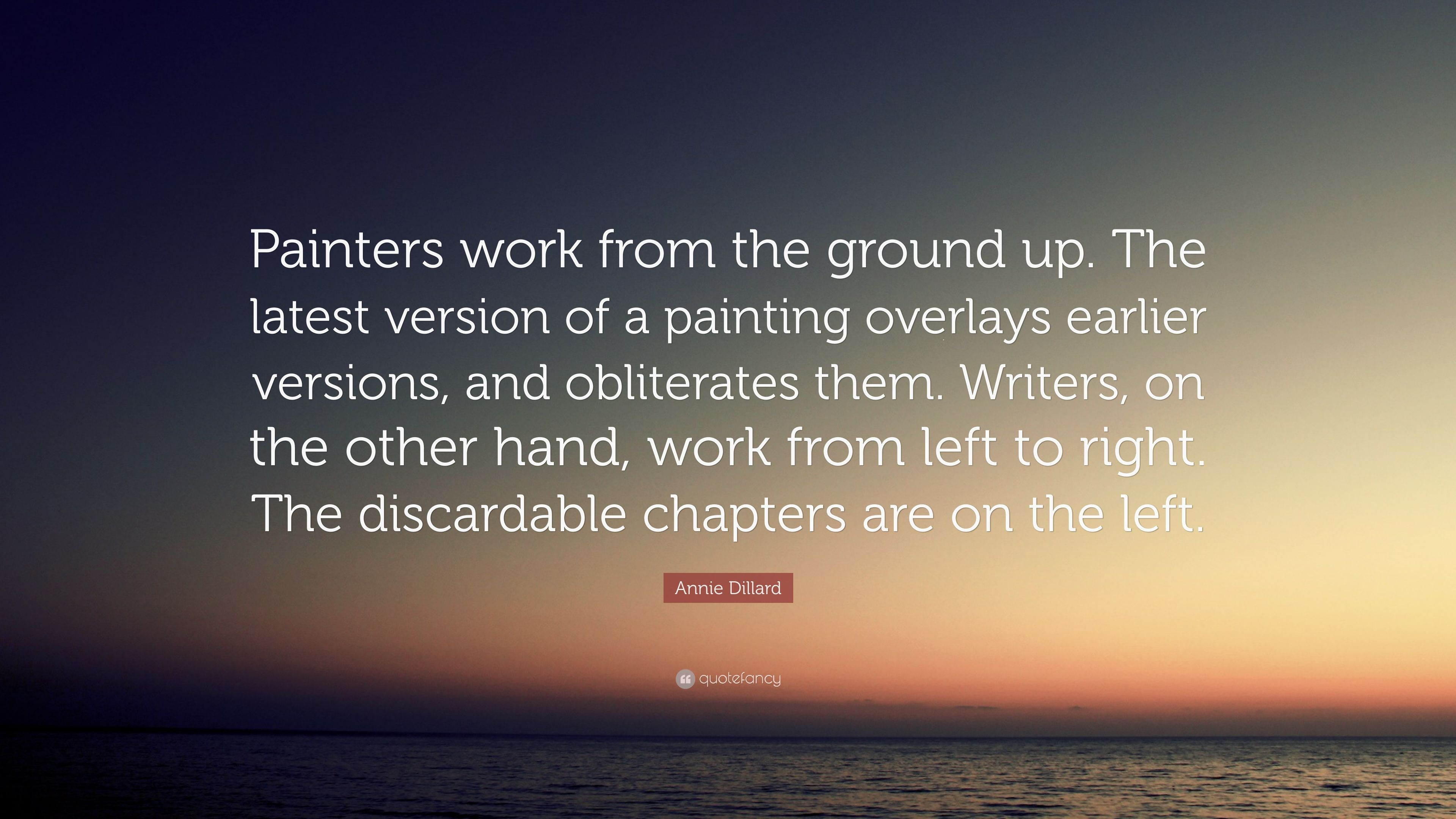 "From The Ground Up annie dillard quote: ""painters work from the ground up. the"
