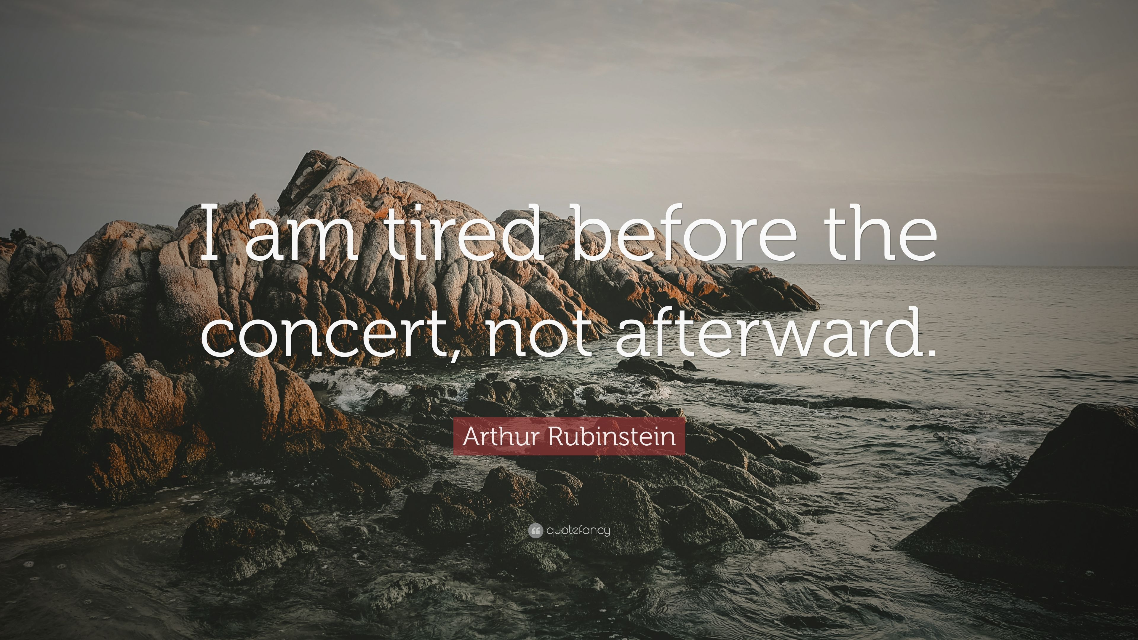 """Arthur Rubinstein Quote: """"I am tired before the concert, not"""