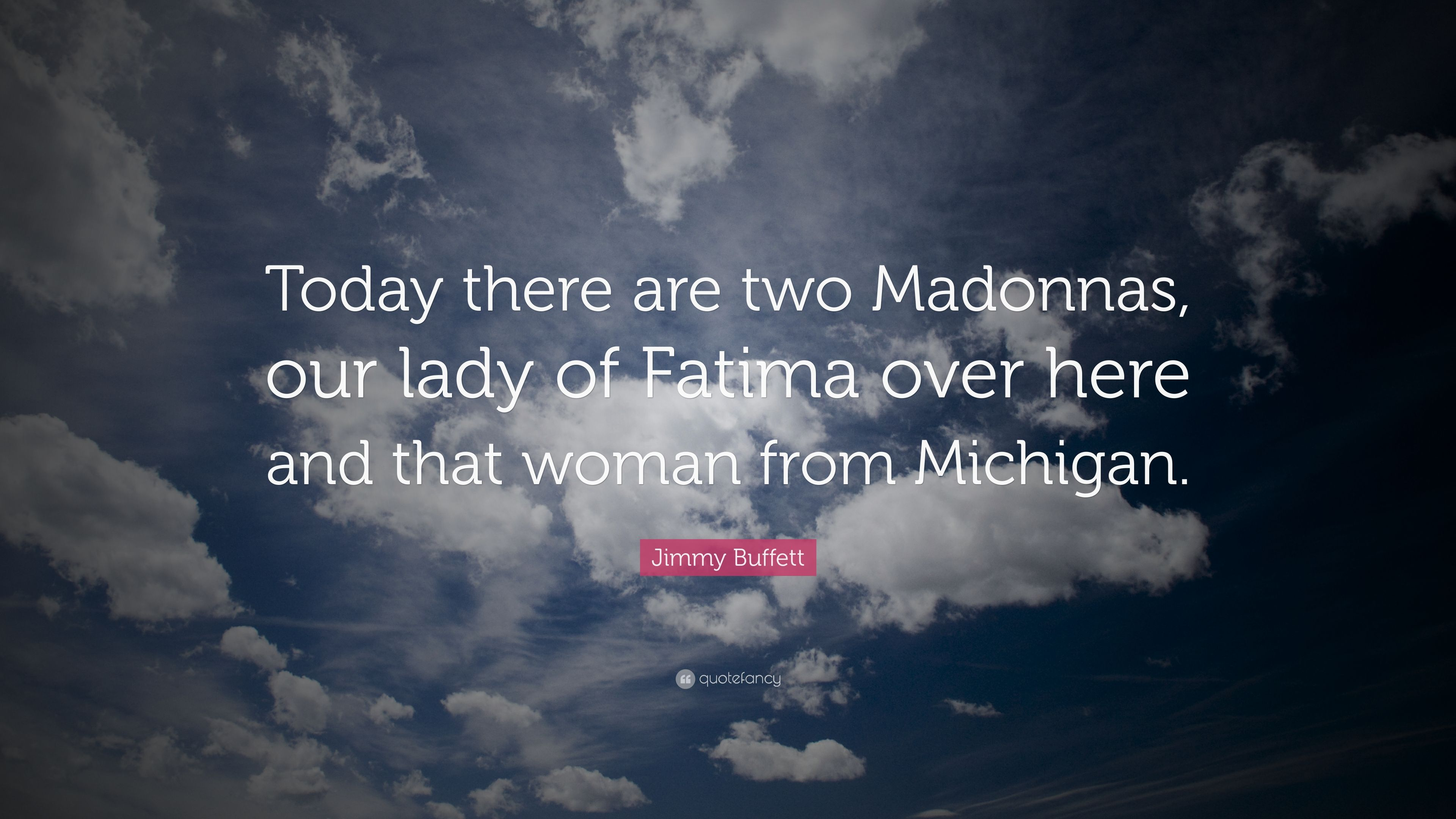 Jimmy Buffett Quote Today There Are Two Madonnas Our Lady Of