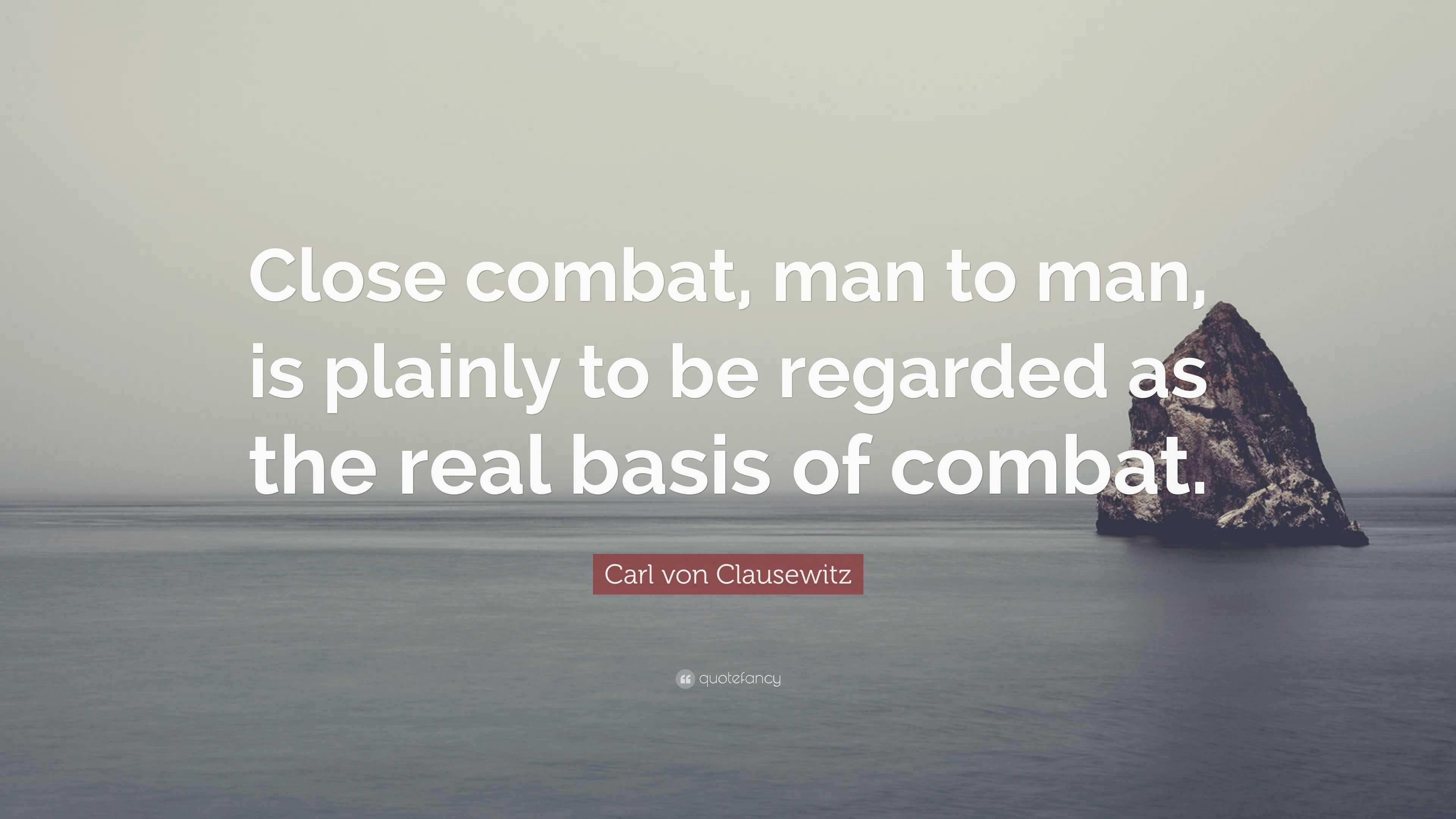 "Carl von Clausewitz Quote: ""Close combat, man to man, is plainly ..."
