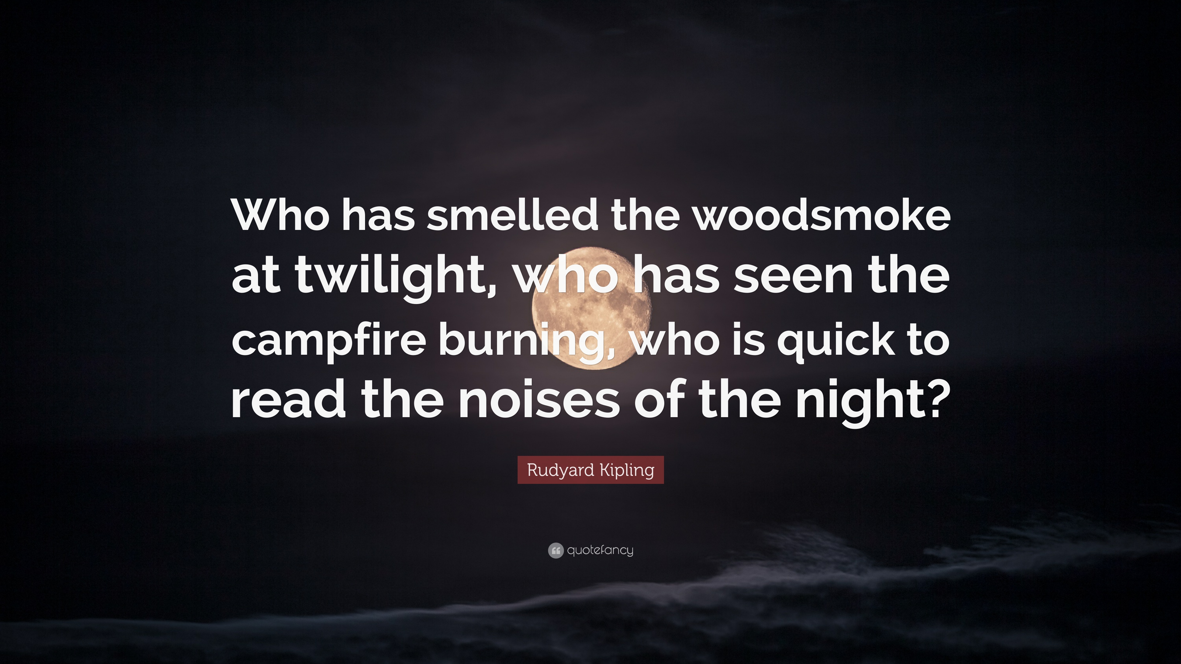 "Rudyard Kipling Quote: ""Who has smelled the woodsmoke at ..."