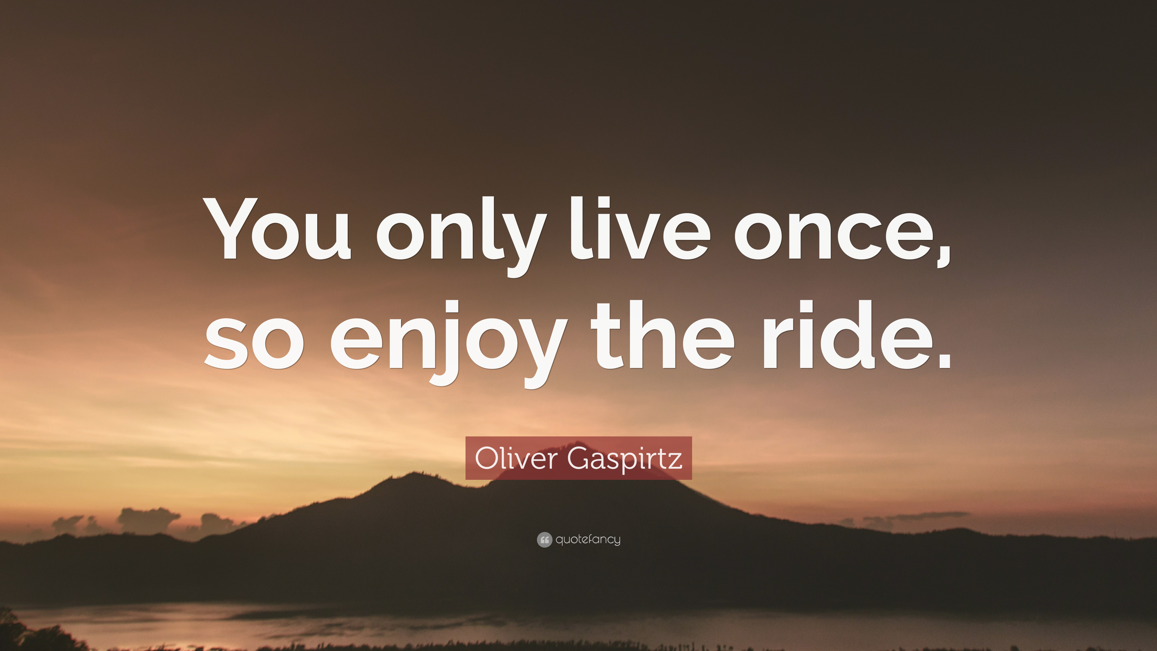 """Oliver Gaspirtz Quote: """"You only live once, so enjoy the ride."""" (7 ..."""