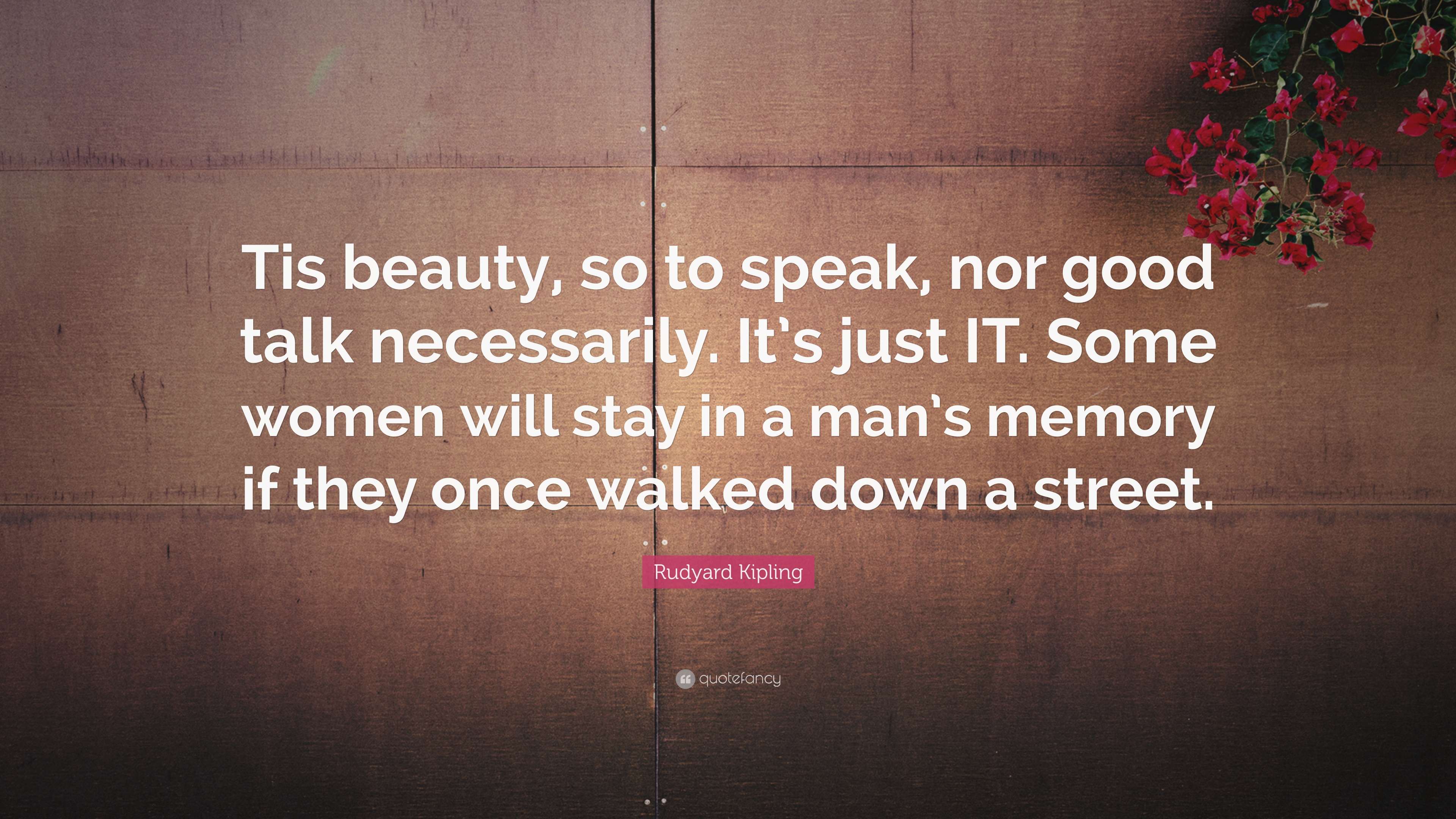 Rudyard Kipling Quote Tis Beauty So To Speak Nor Good Talk Necessarily It S Just It Some Women Will Stay In A Man S Memory If They Once Wa 7 Wallpapers Quotefancy Both so to speak and so to say (meaning as one might say) can be found in english literature and english dictionaries. tis beauty so to speak nor good talk