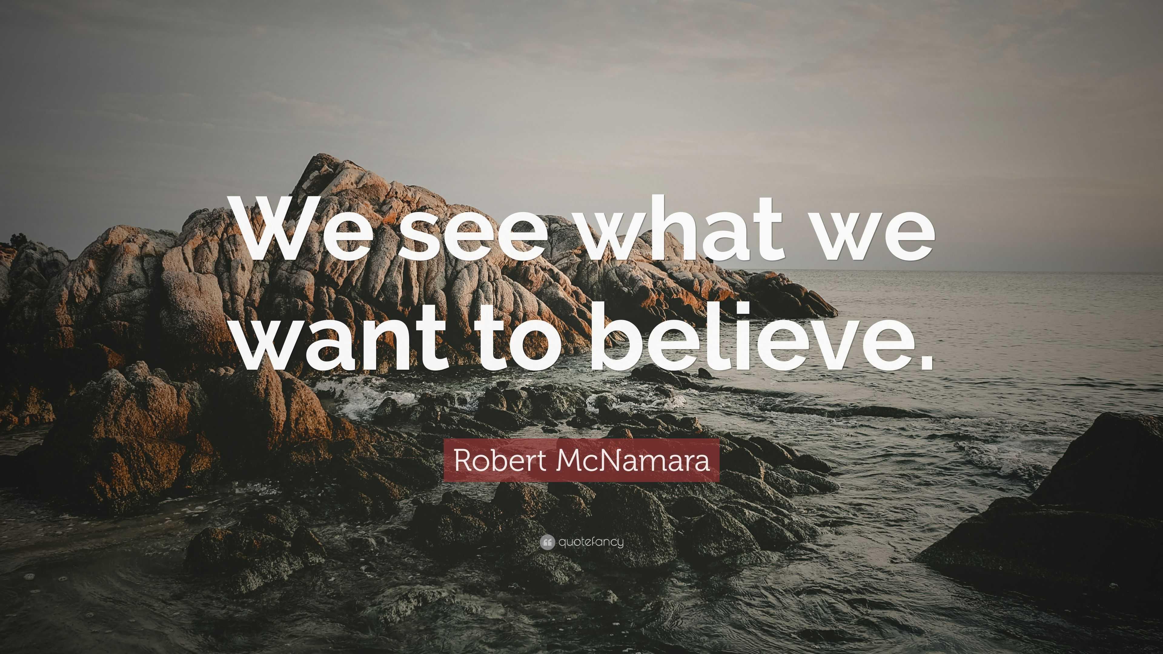 Robert Mcnamara Quote We See What We Want To Believe 7