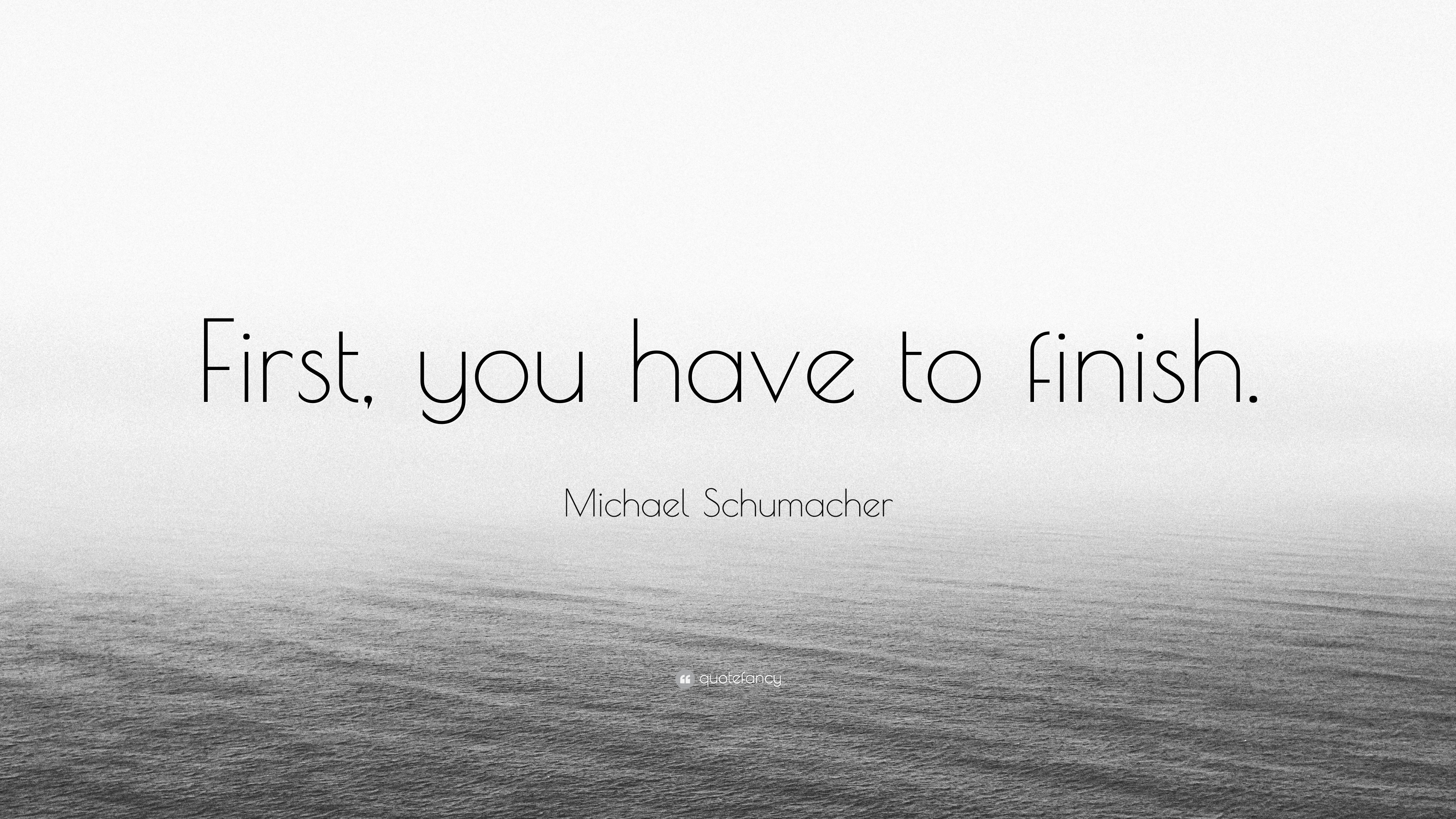 Michael Schumacher Quote First You Have To Finish 10