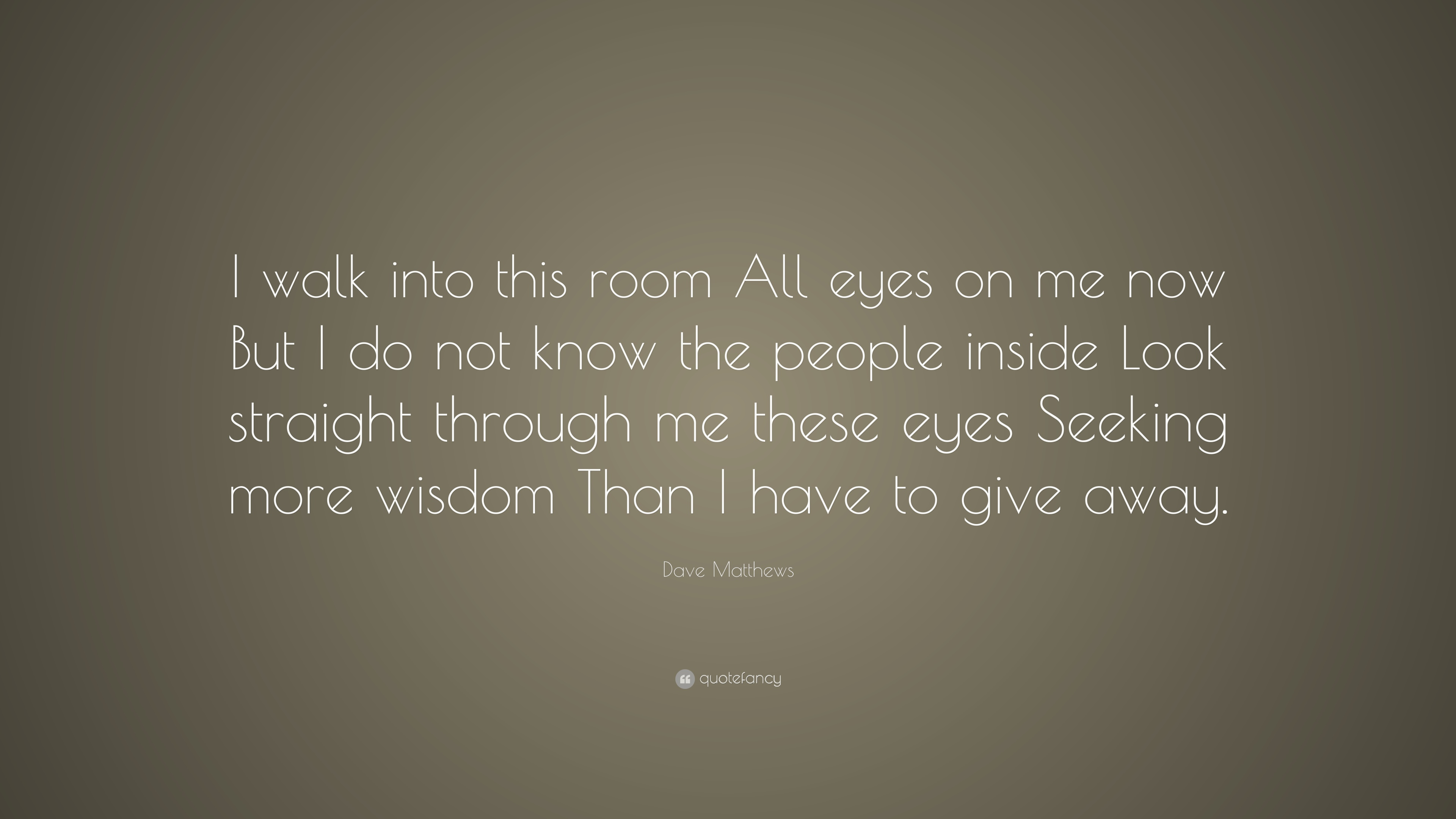 Dave Matthews Quote I Walk Into This Room All Eyes On Me Now But I