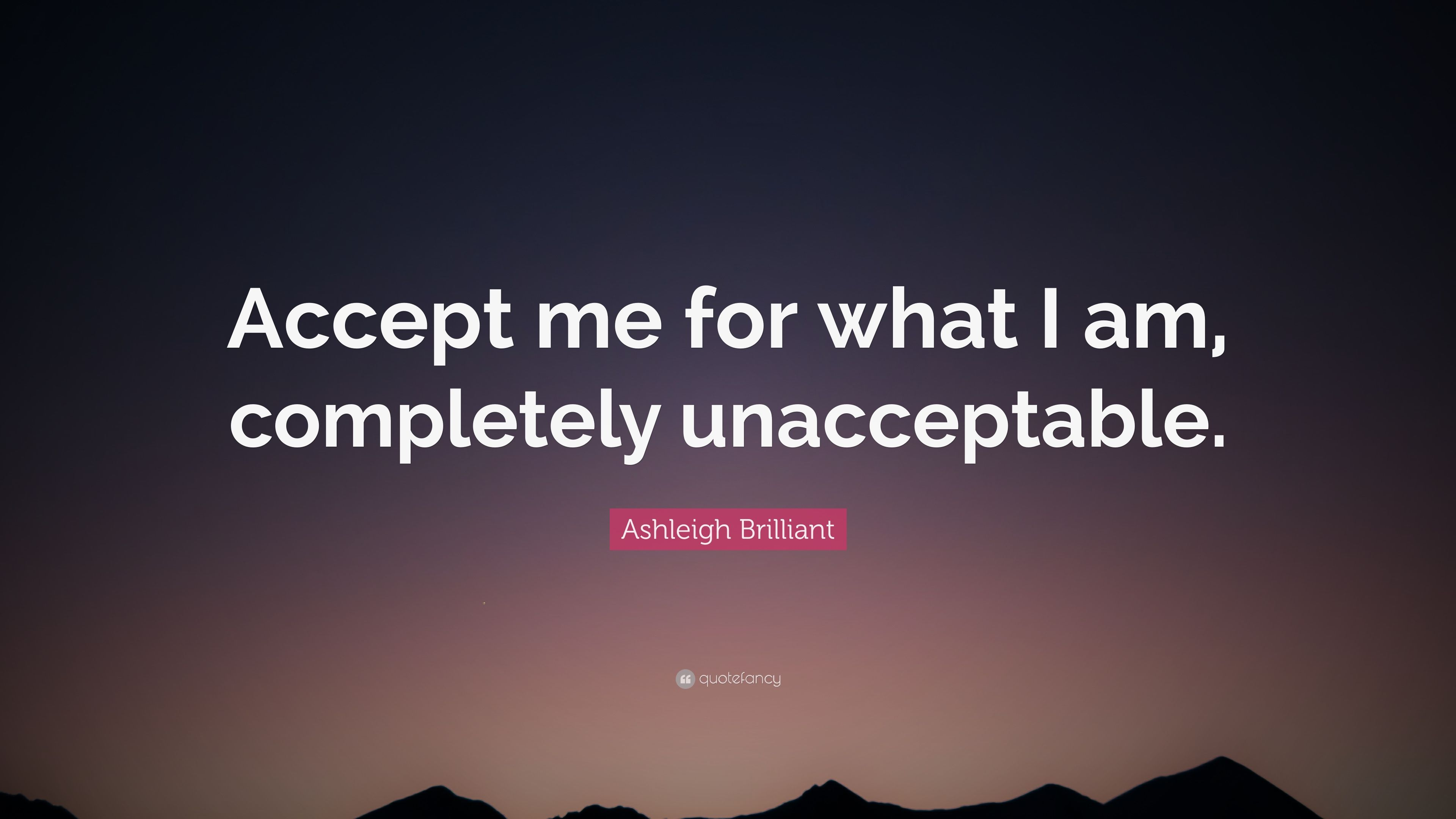 "Ashleigh Brilliant Quote: ""Accept Me For What I Am"