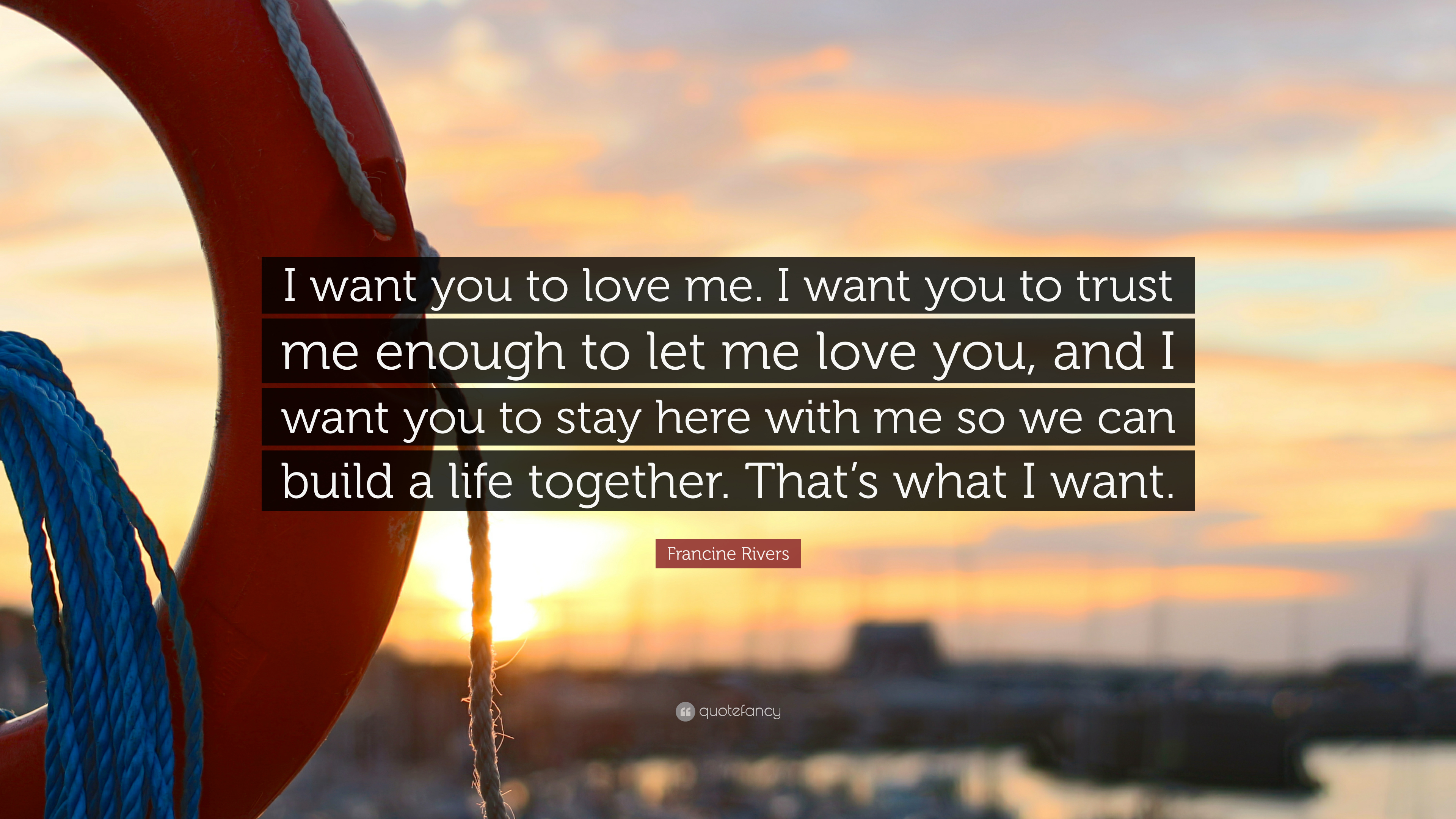 "Francine Rivers Quote: ""I Want You To Love Me. I Want You"