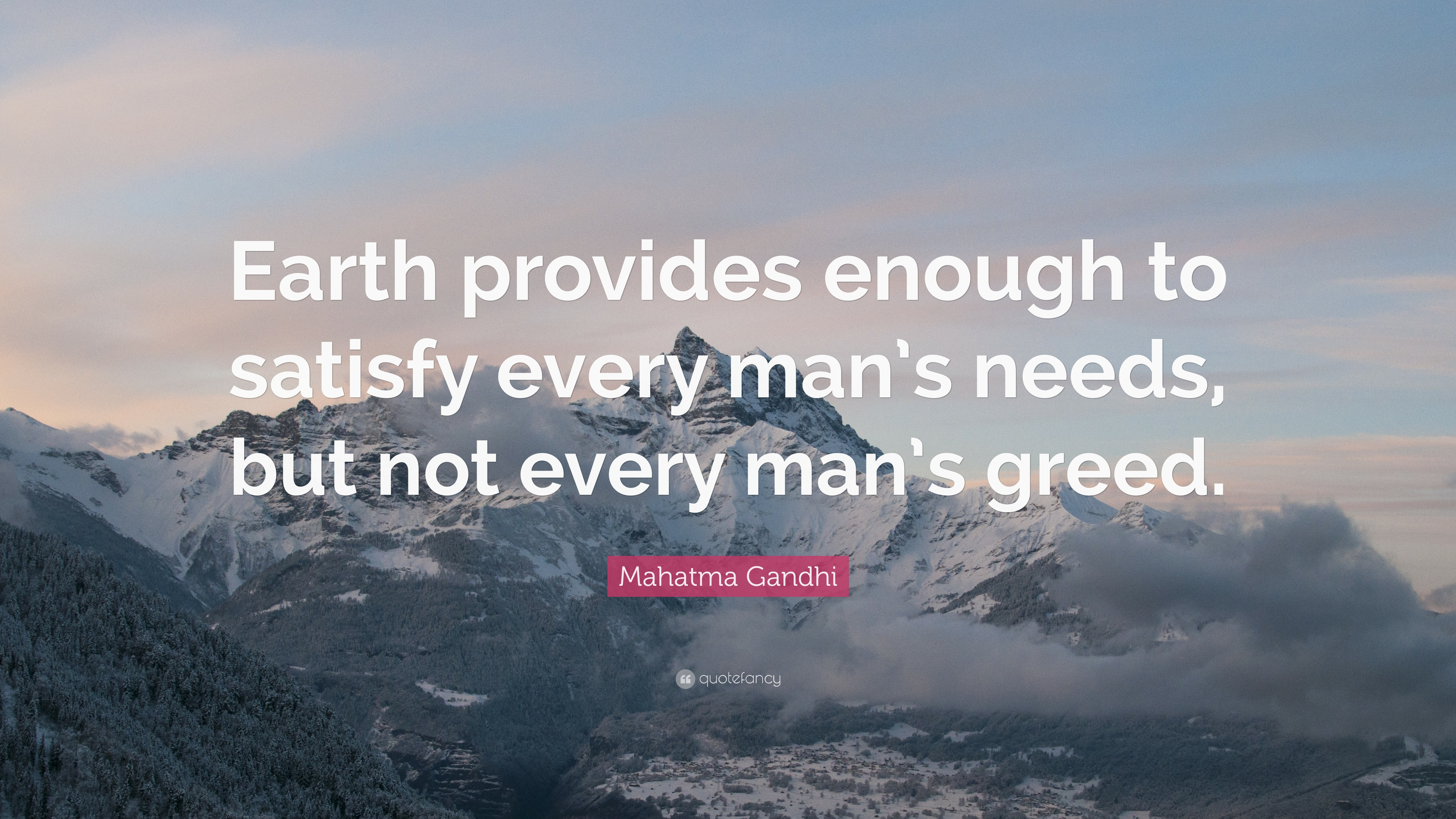 earth provides enough to satisfy every man s need but not every man s greed A collection of famous quotes about greed  earth provides enough to satisfy  every man's need, but not every man's greed (quote by - mahatma gandhi .