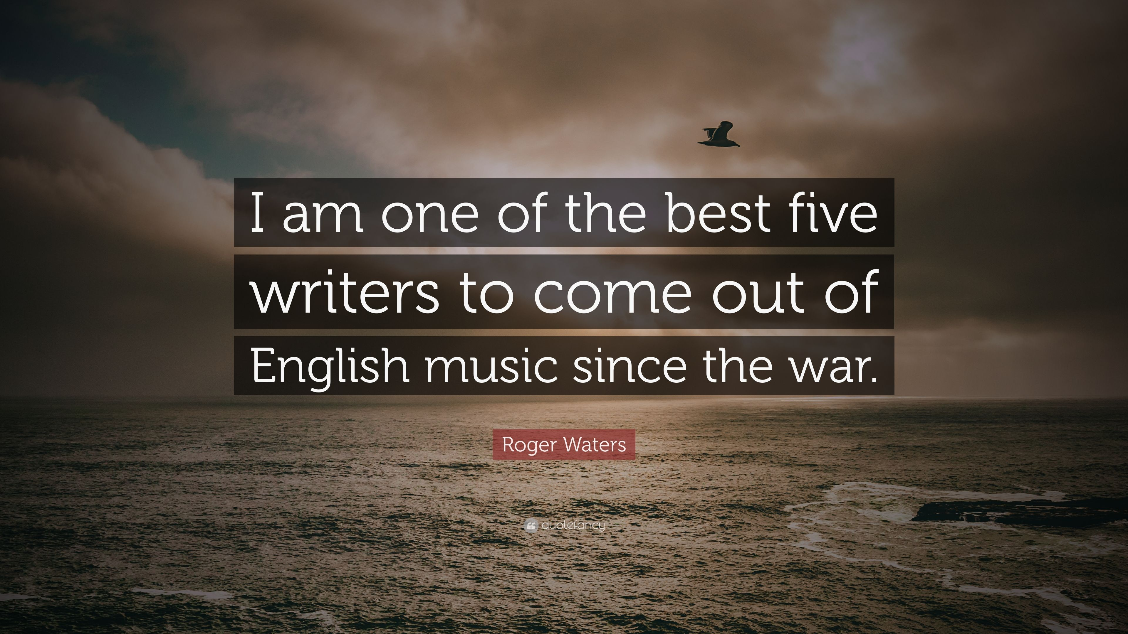 "i am the best one_Roger Waters Quote: ""I am one of the best five writers to come out of English music ..."