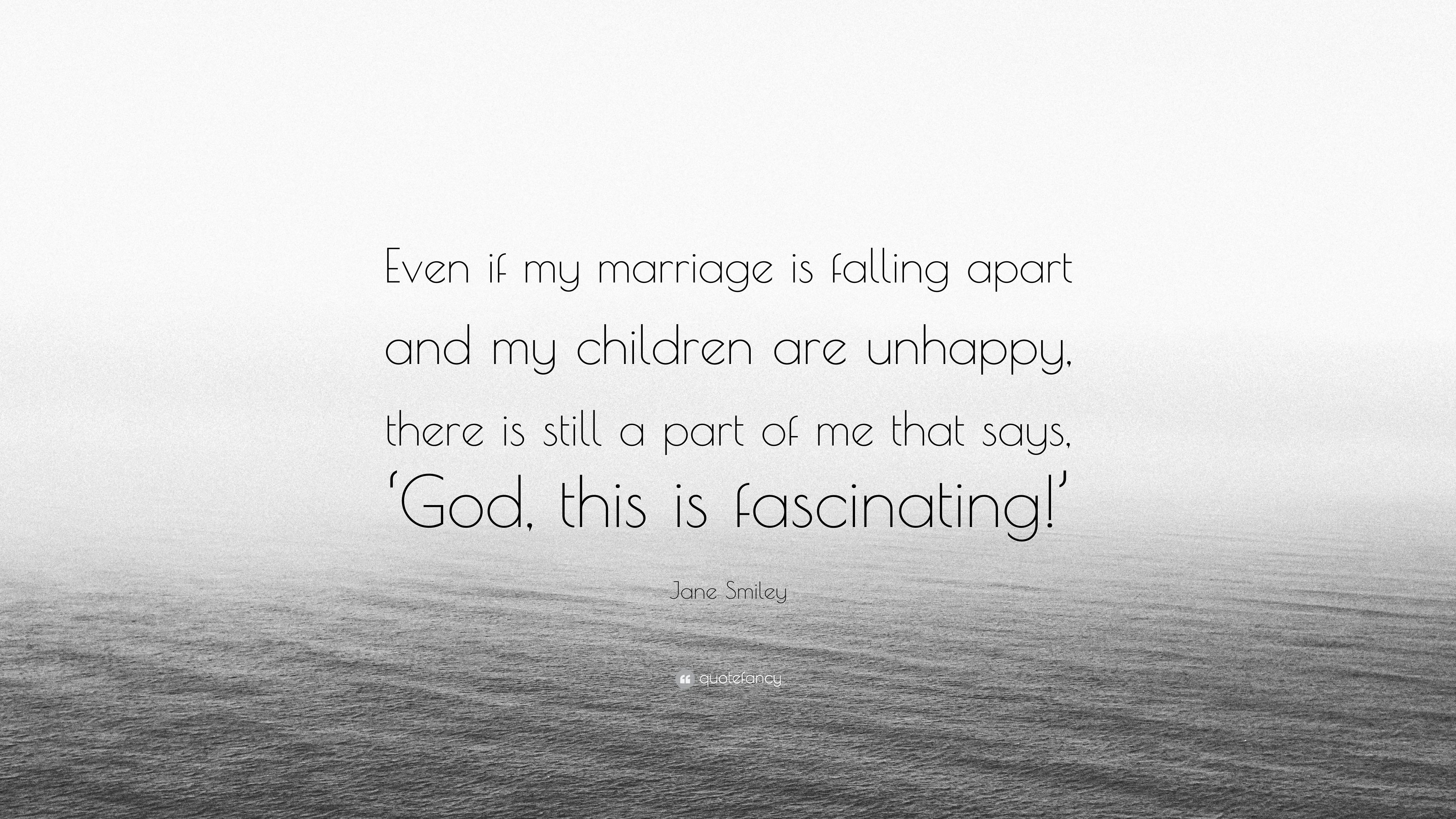 """Jane Smiley Quote: """"Even if my marriage is falling apart and ..."""