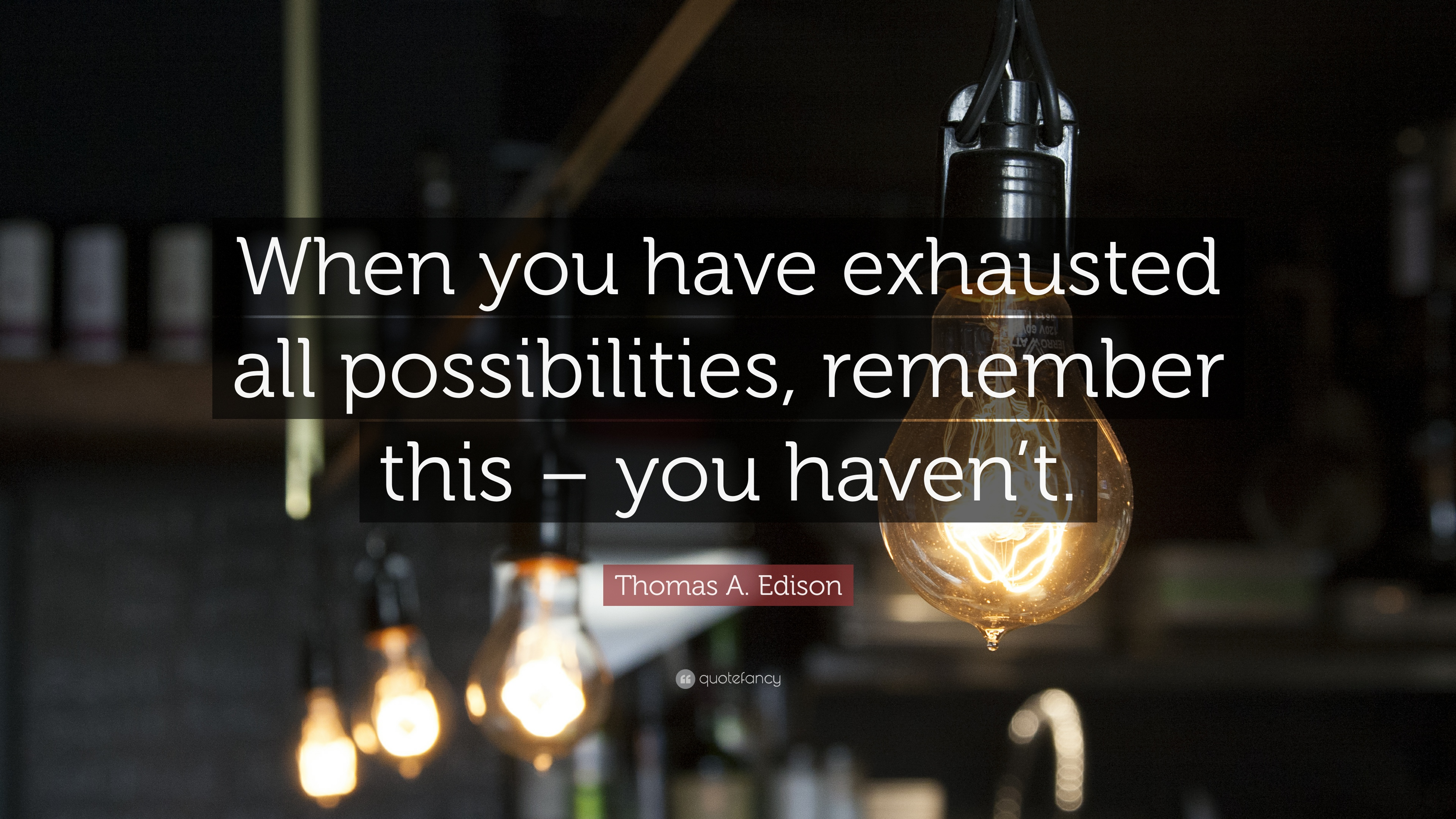 "Image result for ""When you have exhausted all possibilities, remember this - you haven't.""― Thomas A. Edison"
