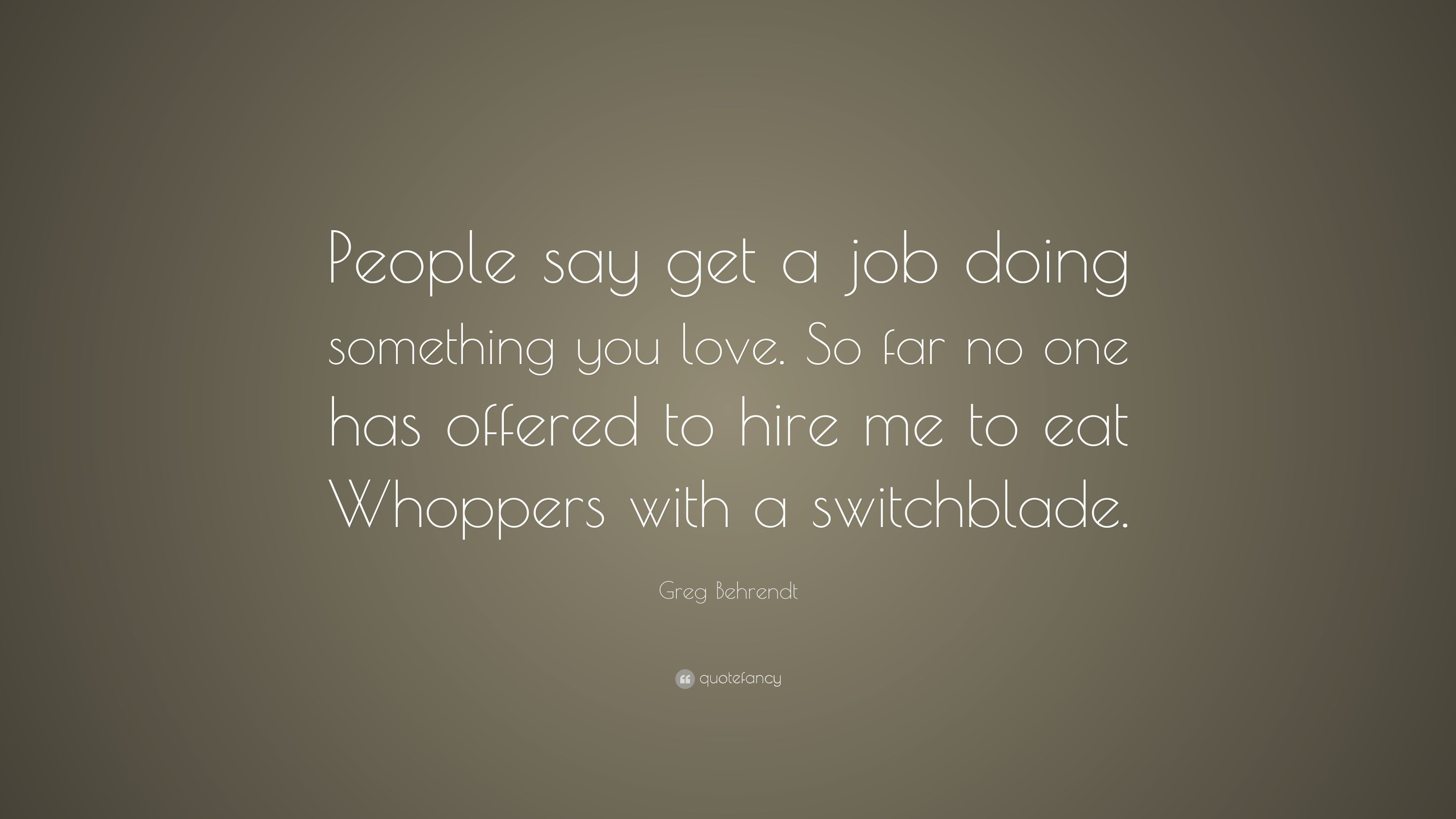 """Greg Behrendt Quote: """"People Say Get A Job Doing Something"""
