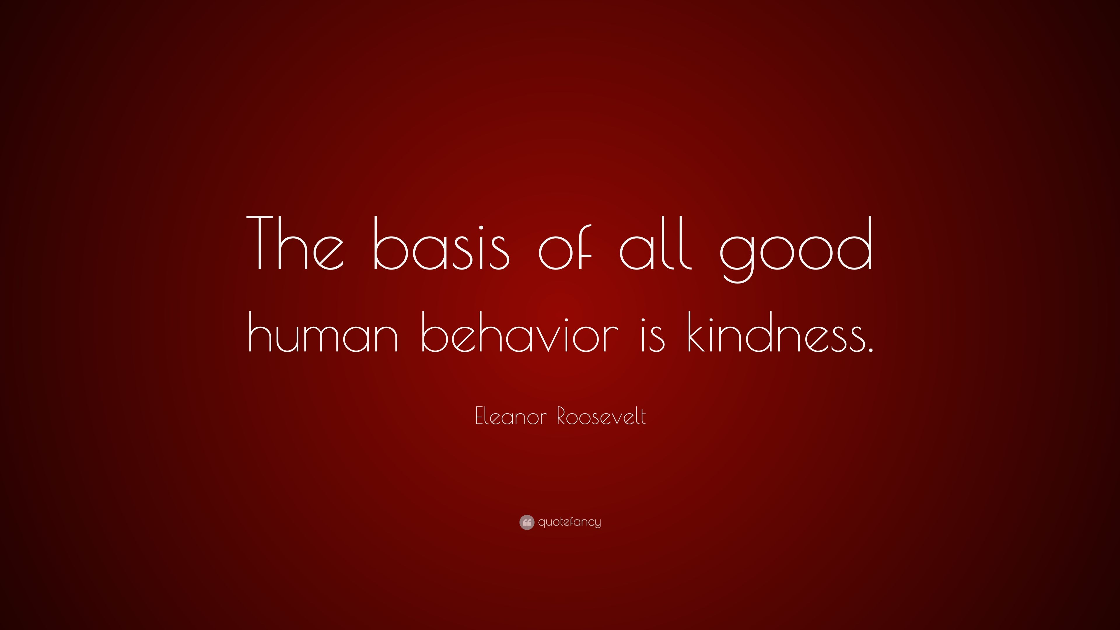Eleanor Roosevelt Quote The Basis Of All Good Human Behavior Is