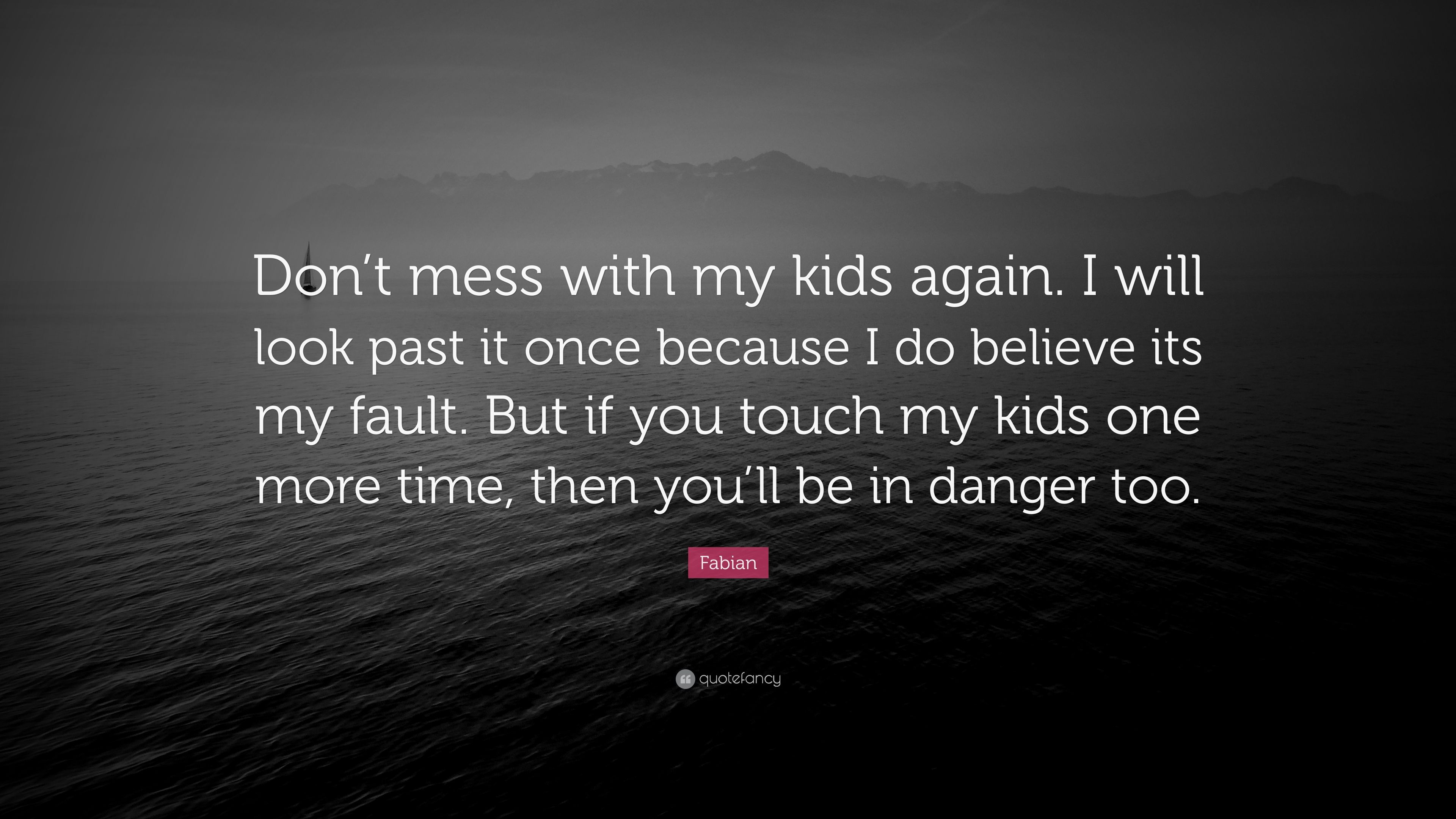 """Fabian Quote: """"Don\'t mess with my kids again. I will look ..."""