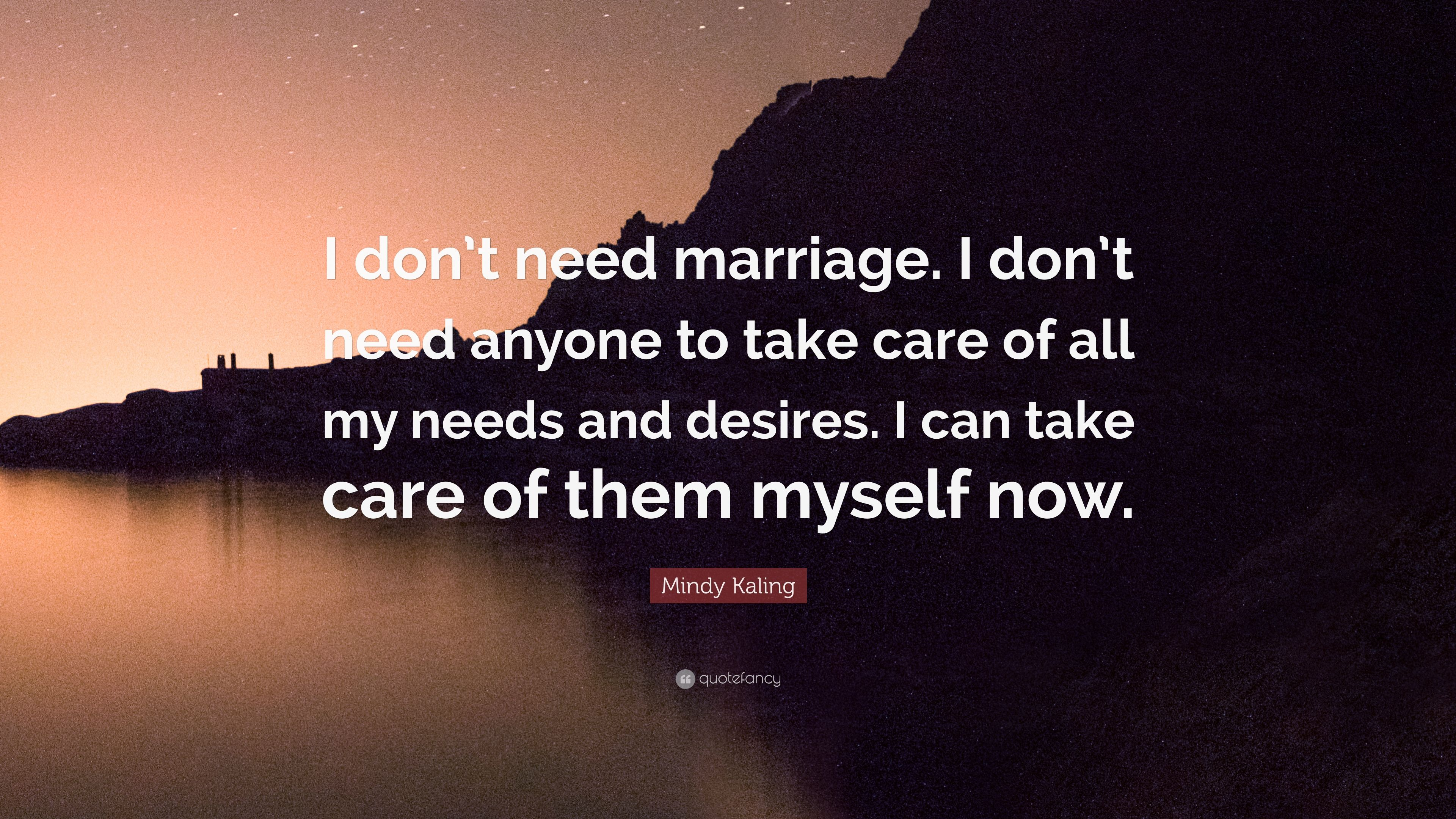 Mindy Kaling Quote I Dont Need Marriage I Dont Need Anyone To