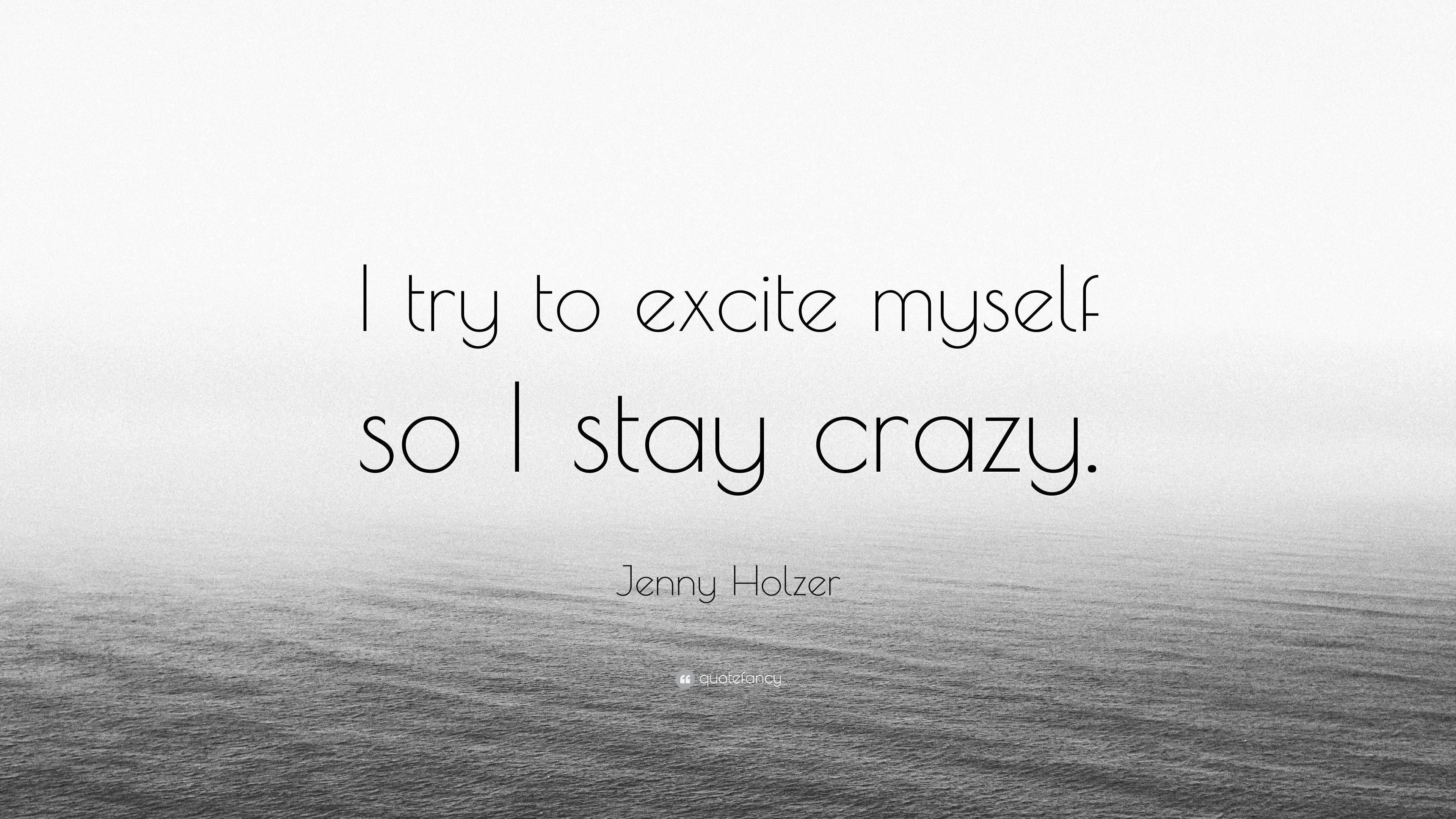 """Jenny Holzer Quote: """"I try to excite myself so I stay crazy ..."""