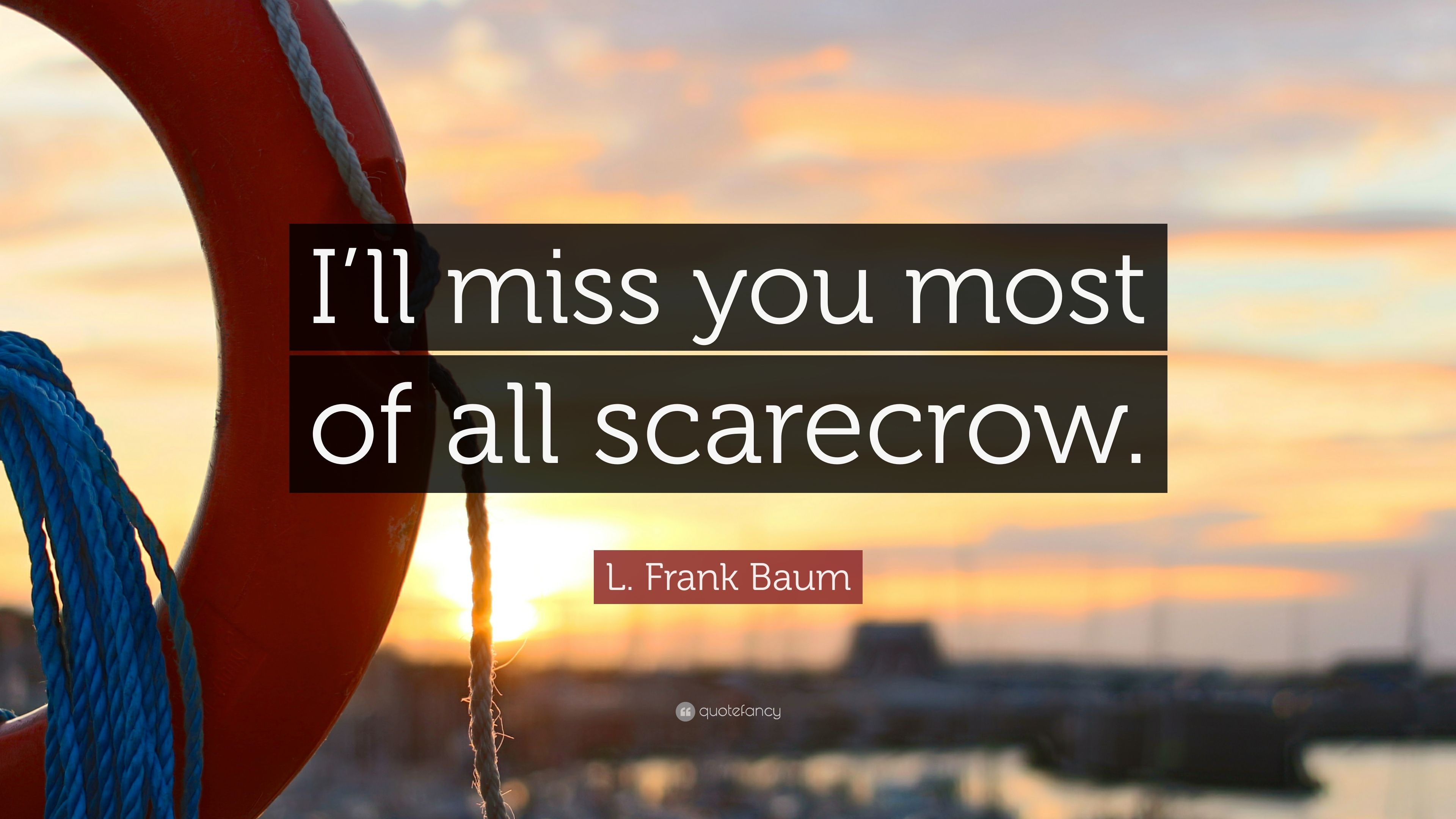 L Frank Baum Quote Ill Miss You Most Of All Scarecrow 7