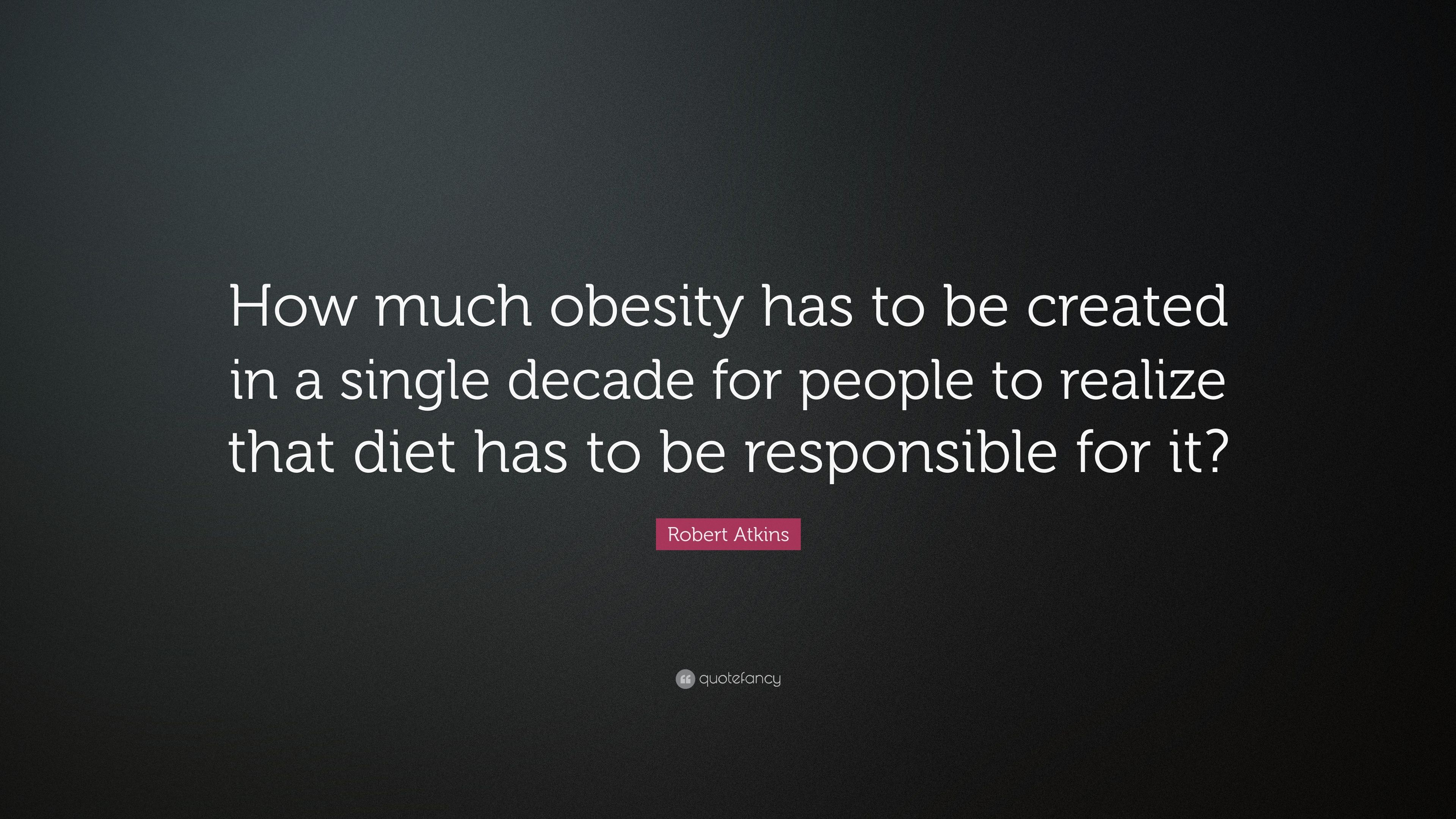 Robert Atkins Quote How Much Obesity Has To Be Created In A Single Decade For People To Realize That Diet Has To Be Responsible For It 7 Wallpapers Quotefancy