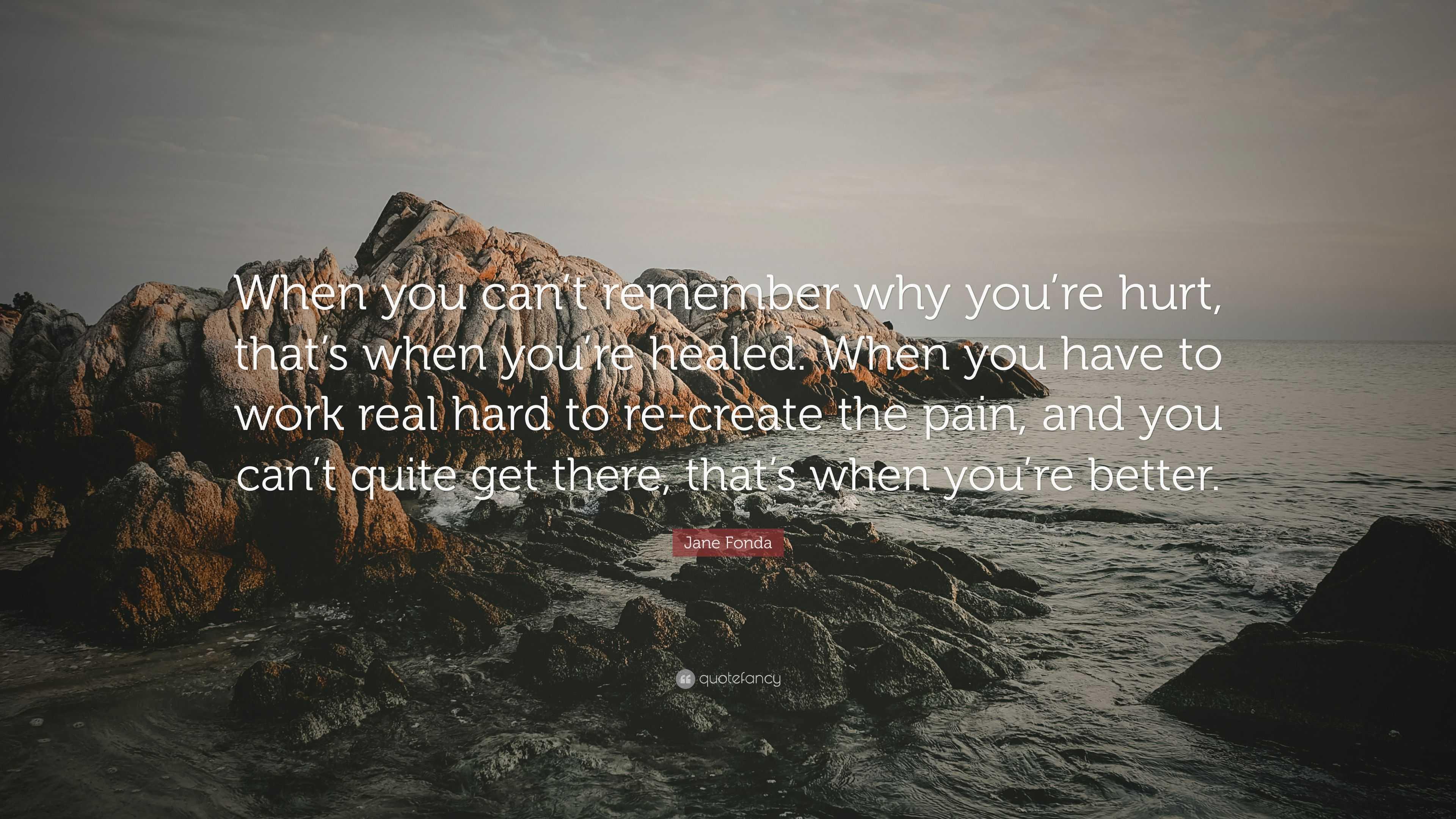 Jane Fonda Quote: U201cWhen You Canu0027t Remember Why Youu0027re Hurt