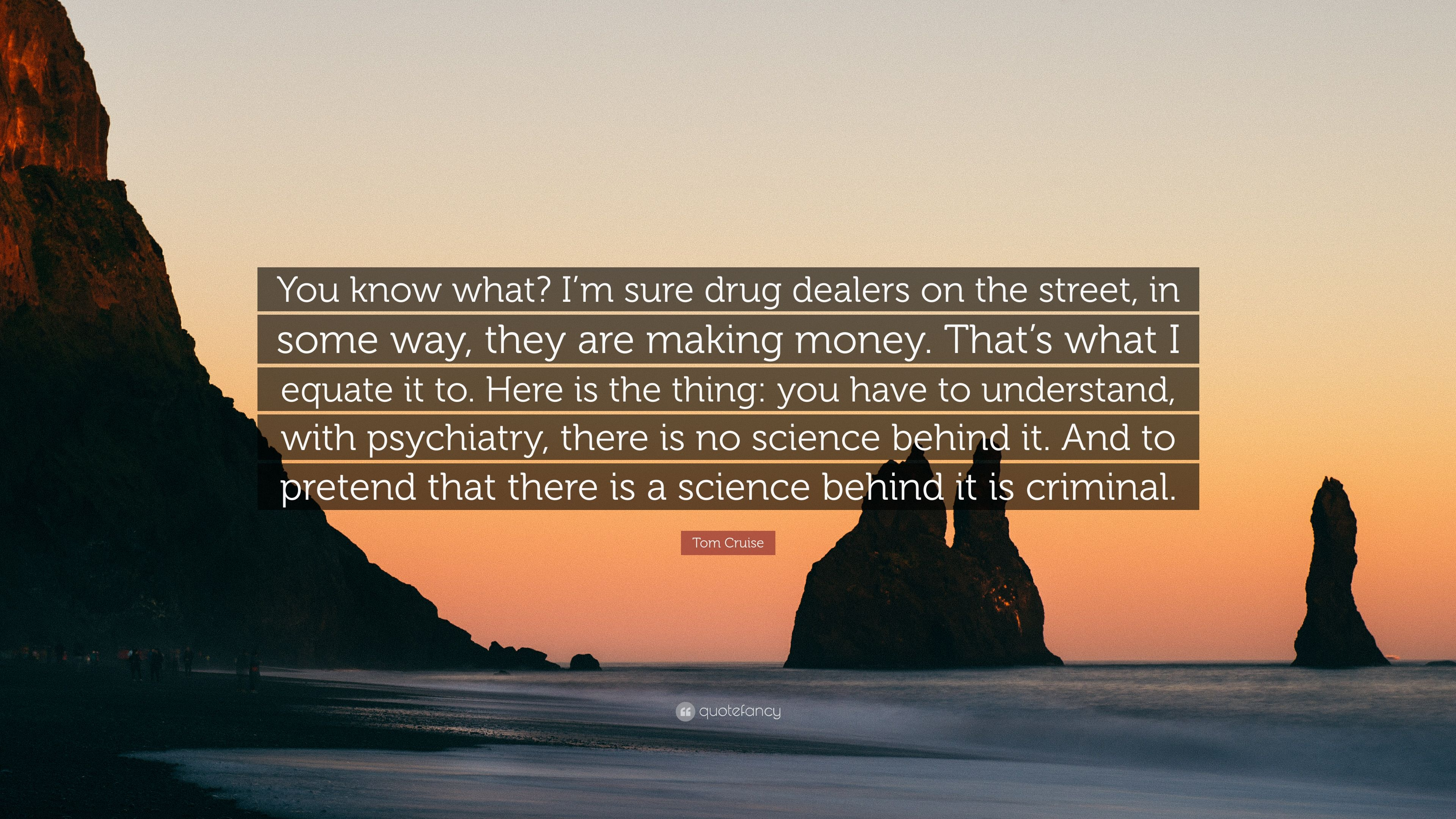 """Tom Cruise Quote: """"You know what? I'm sure drug dealers on the"""