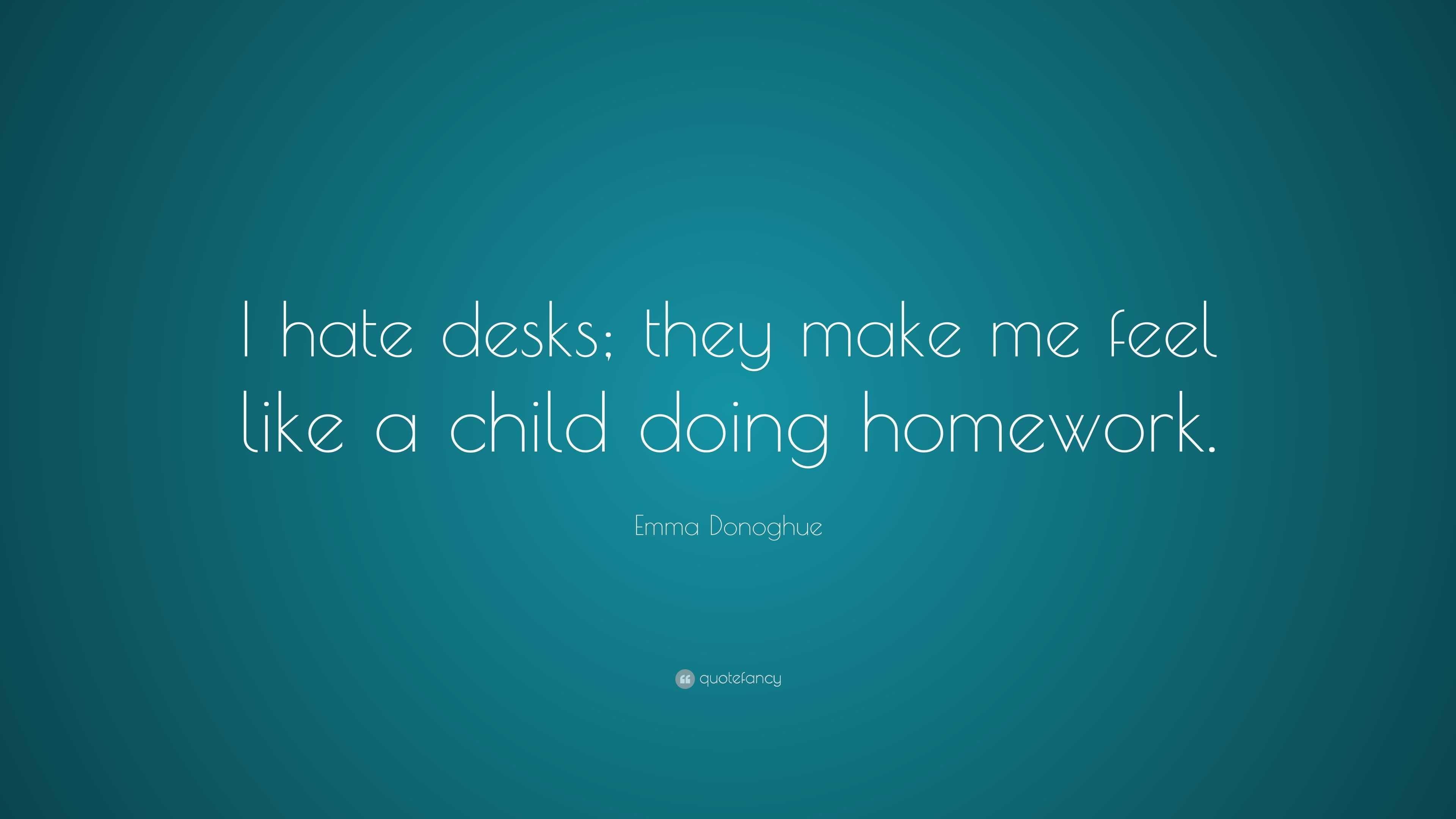 Emma Donoghue Quote I Hate Desks They Make Me Feel Like A Child