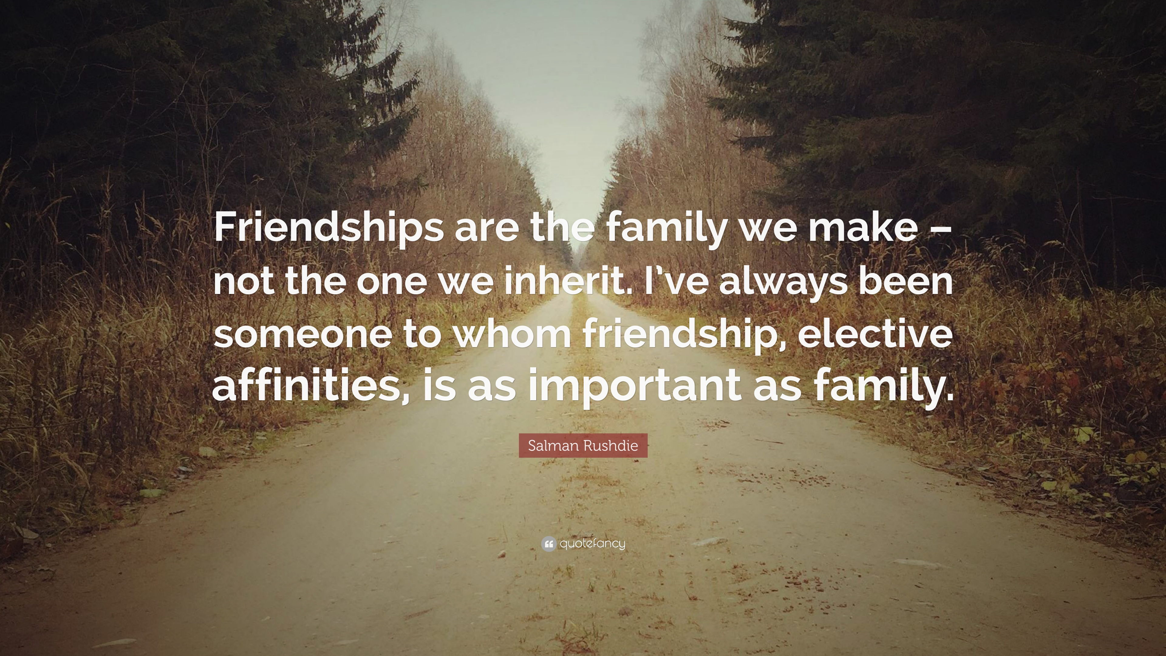 "Quote About Friendships Salman Rushdie Quote ""Friendships Are The Family We Make  Not"