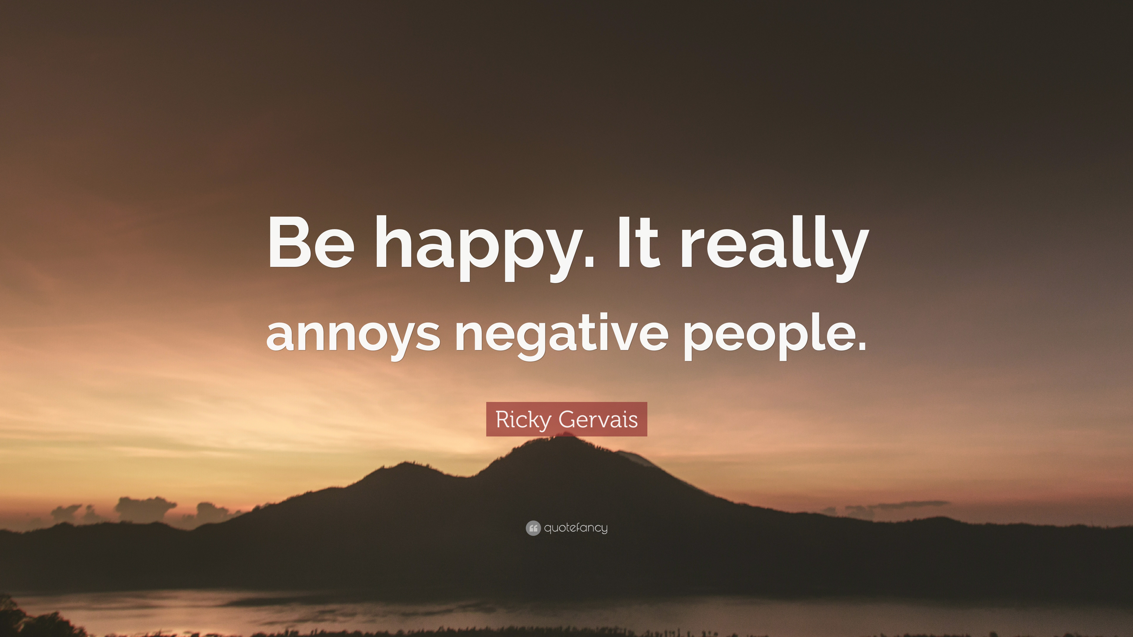 "Ricky Gervais Quote: ""Be happy. It really annoys negative ..."