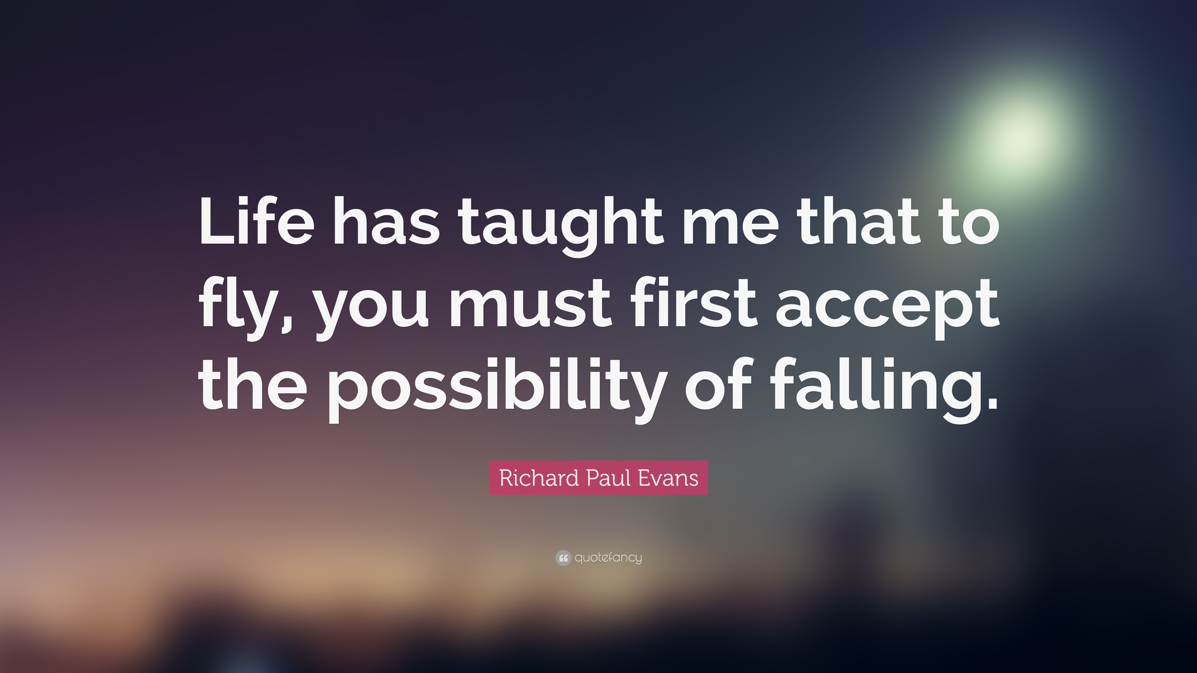 "What Life Has Taught Me Quotes New Richard Paul Evans Quote ""Life Has Taught Me That To Fly You"