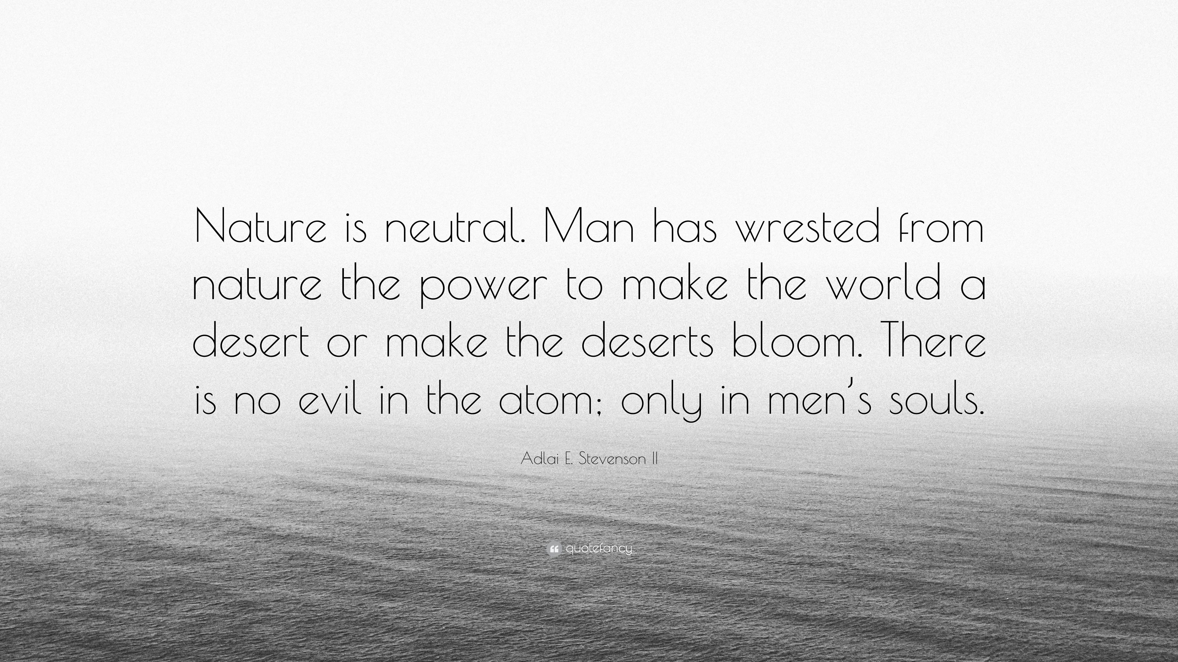 Adlai E Stevenson Ii Quote Nature Is Neutral Man Has Wrested From Nature The Power To Make The World A Desert Or Make The Deserts Bloom There Is 7 Wallpapers Quotefancy