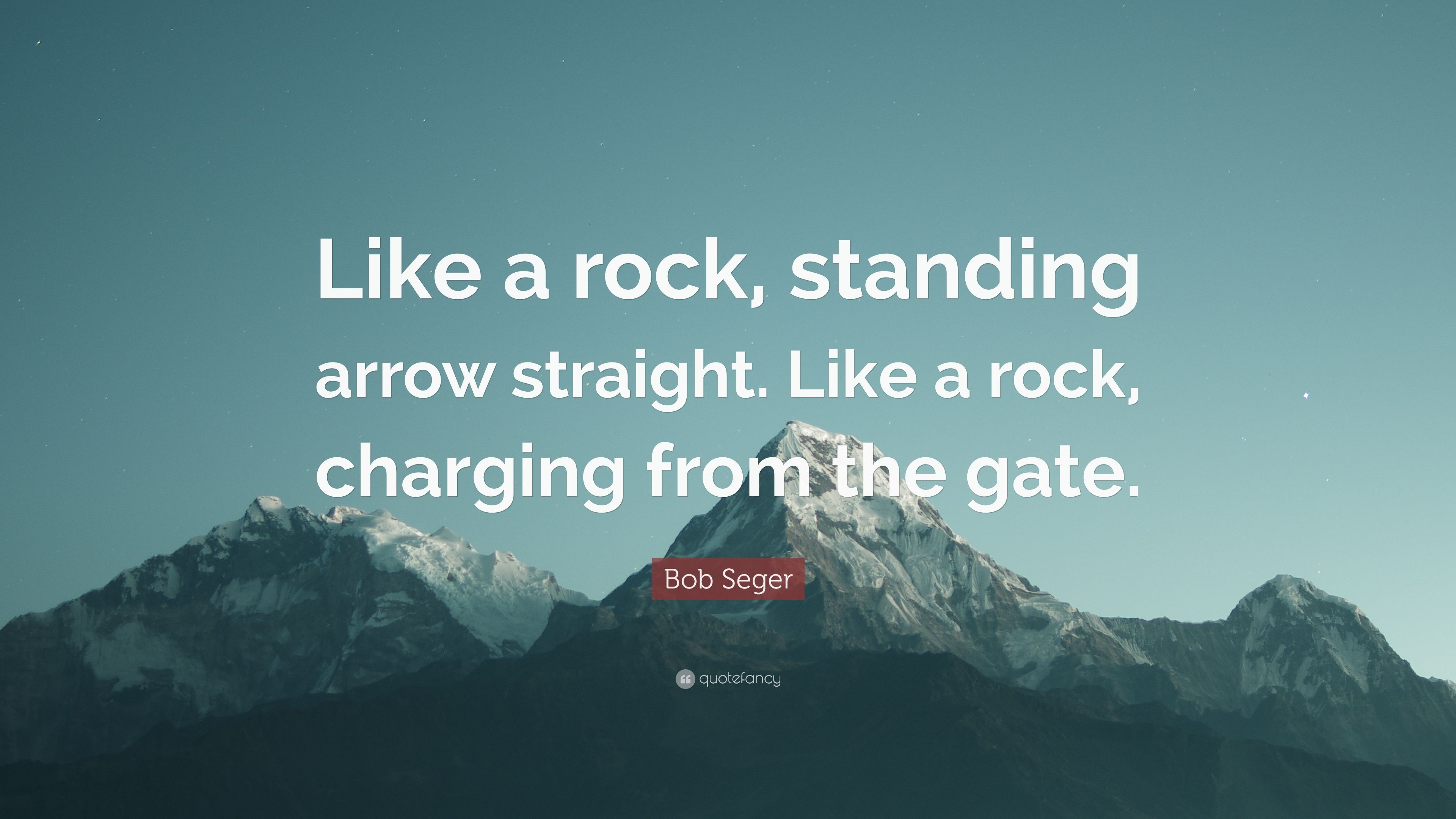 Bob Seger Quote Like A Rock Standing Arrow Straight